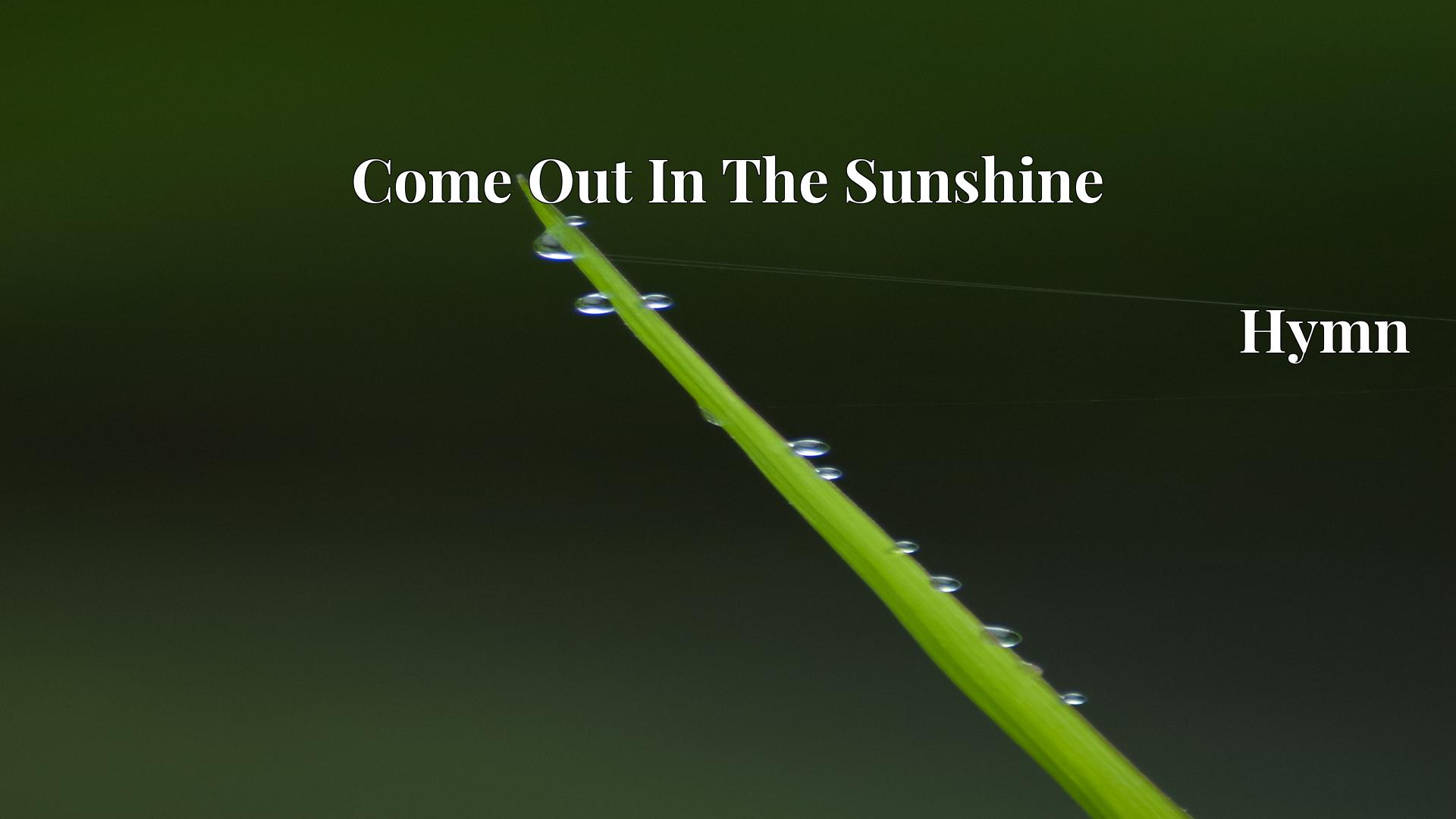 Come Out In The Sunshine Hymn Lyric