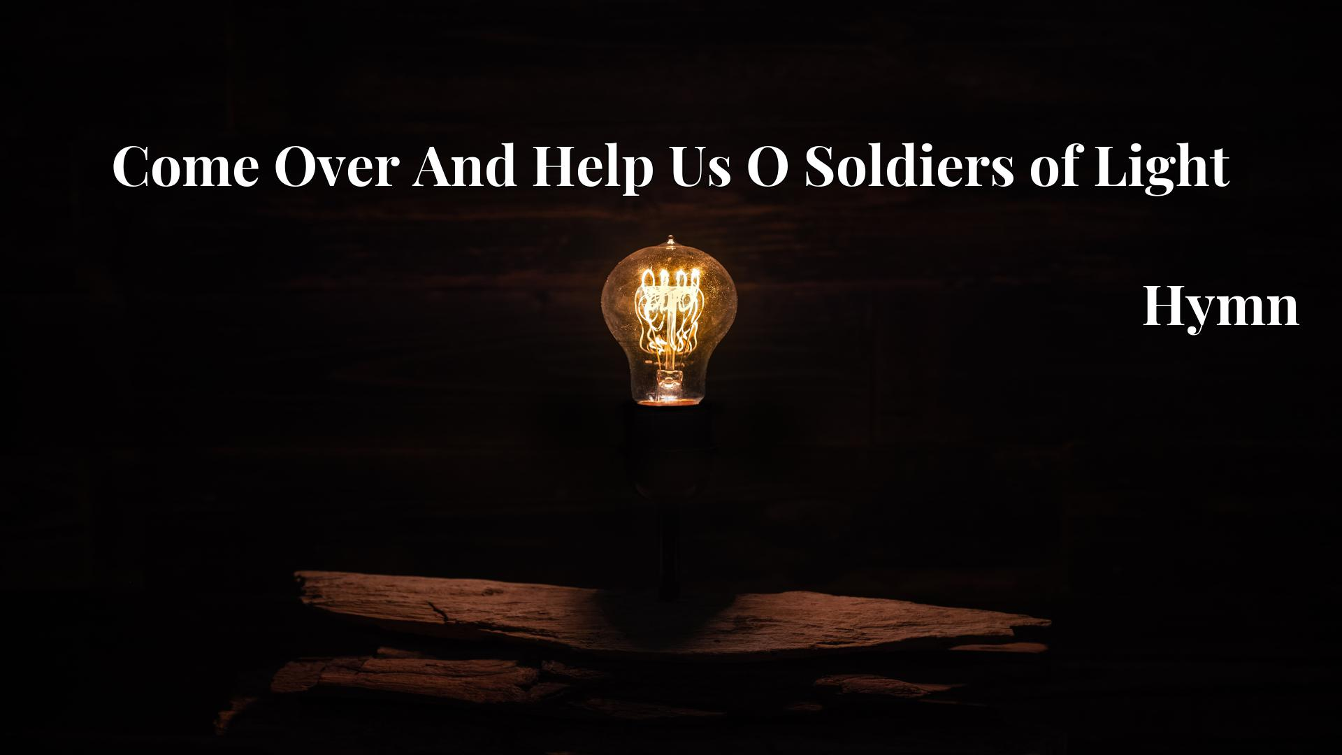 Come Over And Help Us O Soldiers of Light Hymn Lyric