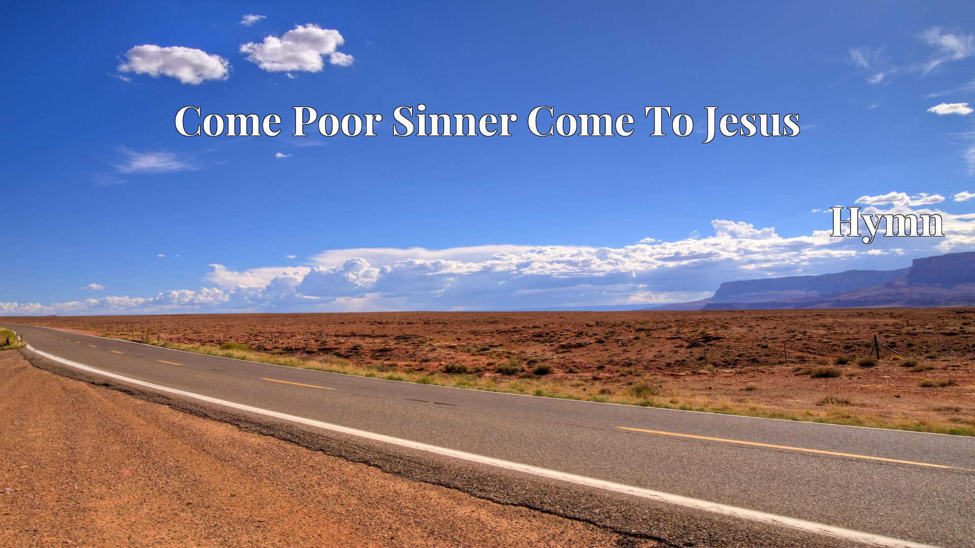 Come Poor Sinner Come To Jesus - Hymn