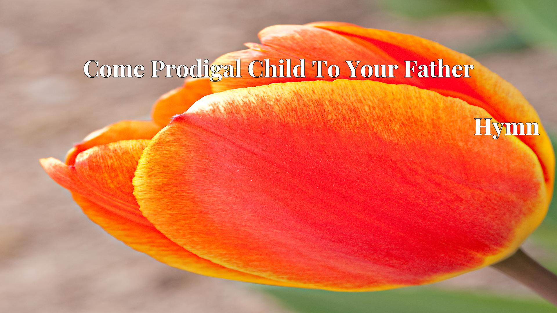 Come Prodigal Child To Your Father - Hymn