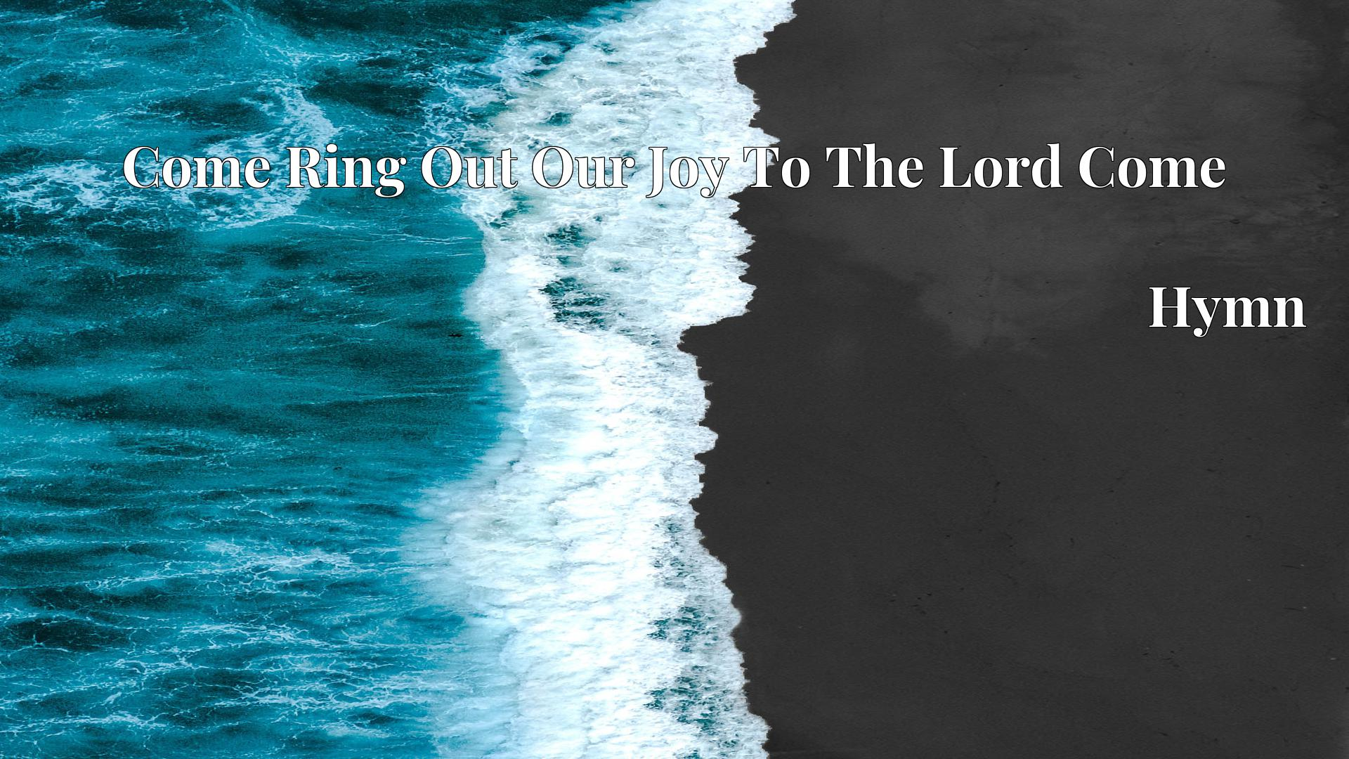 Come Ring Out Our Joy To The Lord Come Hymn Lyric
