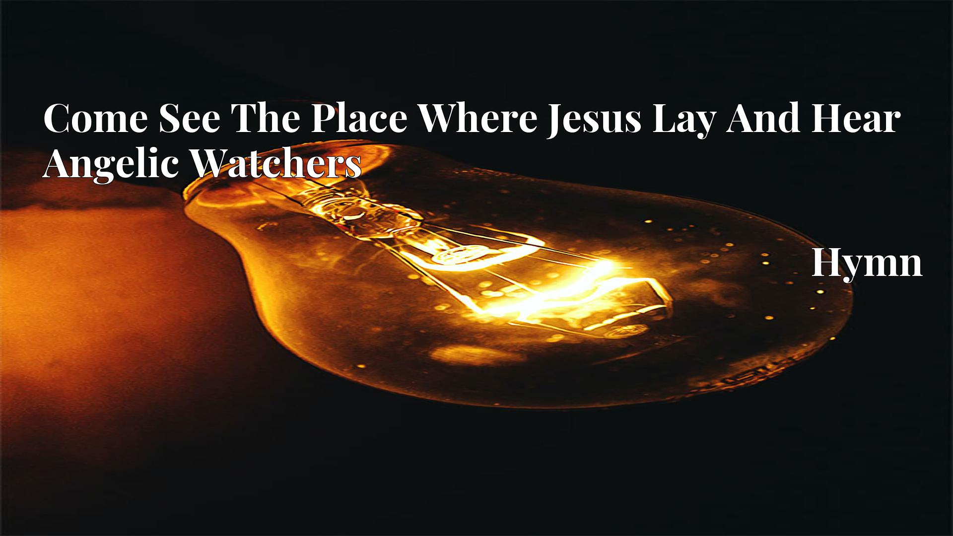 Come See The Place Where Jesus Lay And Hear Angelic Watchers - Hymn