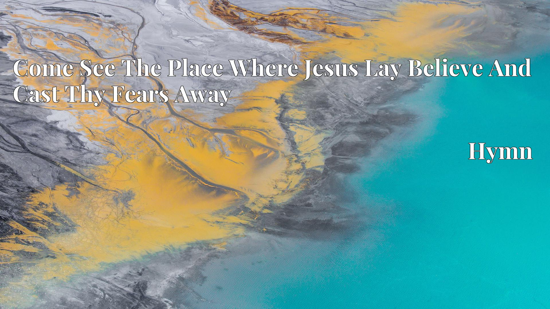Come See The Place Where Jesus Lay Believe And Cast Thy Fears Away - Hymn