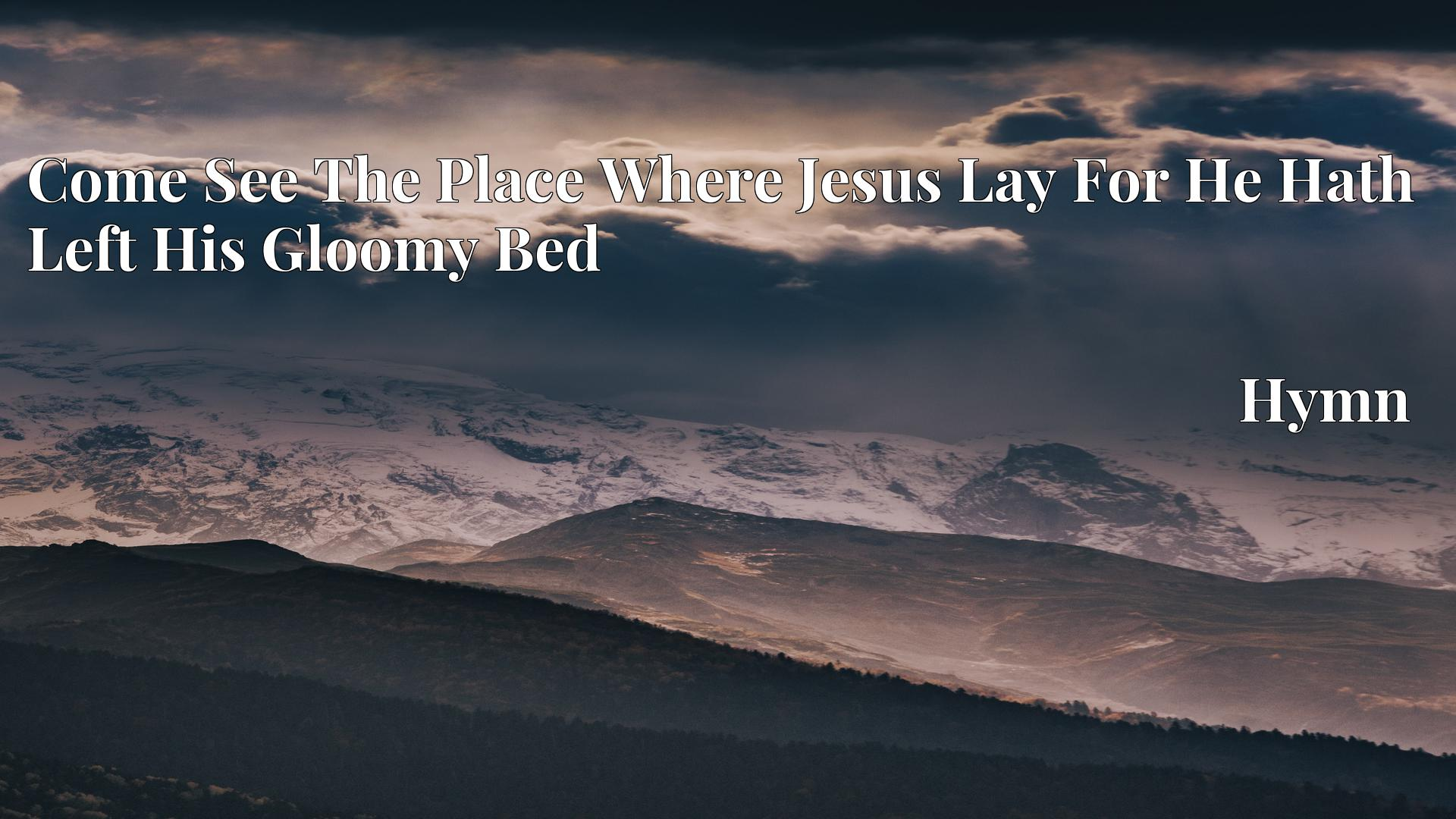 Come See The Place Where Jesus Lay For He Hath Left His Gloomy Bed - Hymn