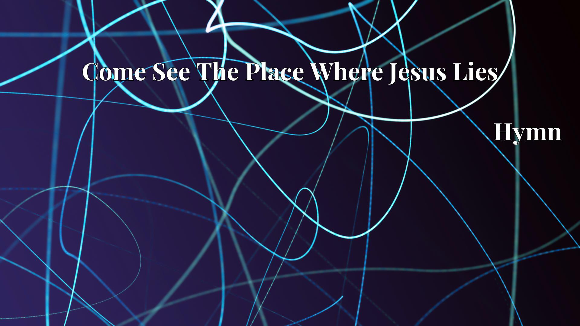 Come See The Place Where Jesus Lies Hymn Lyric