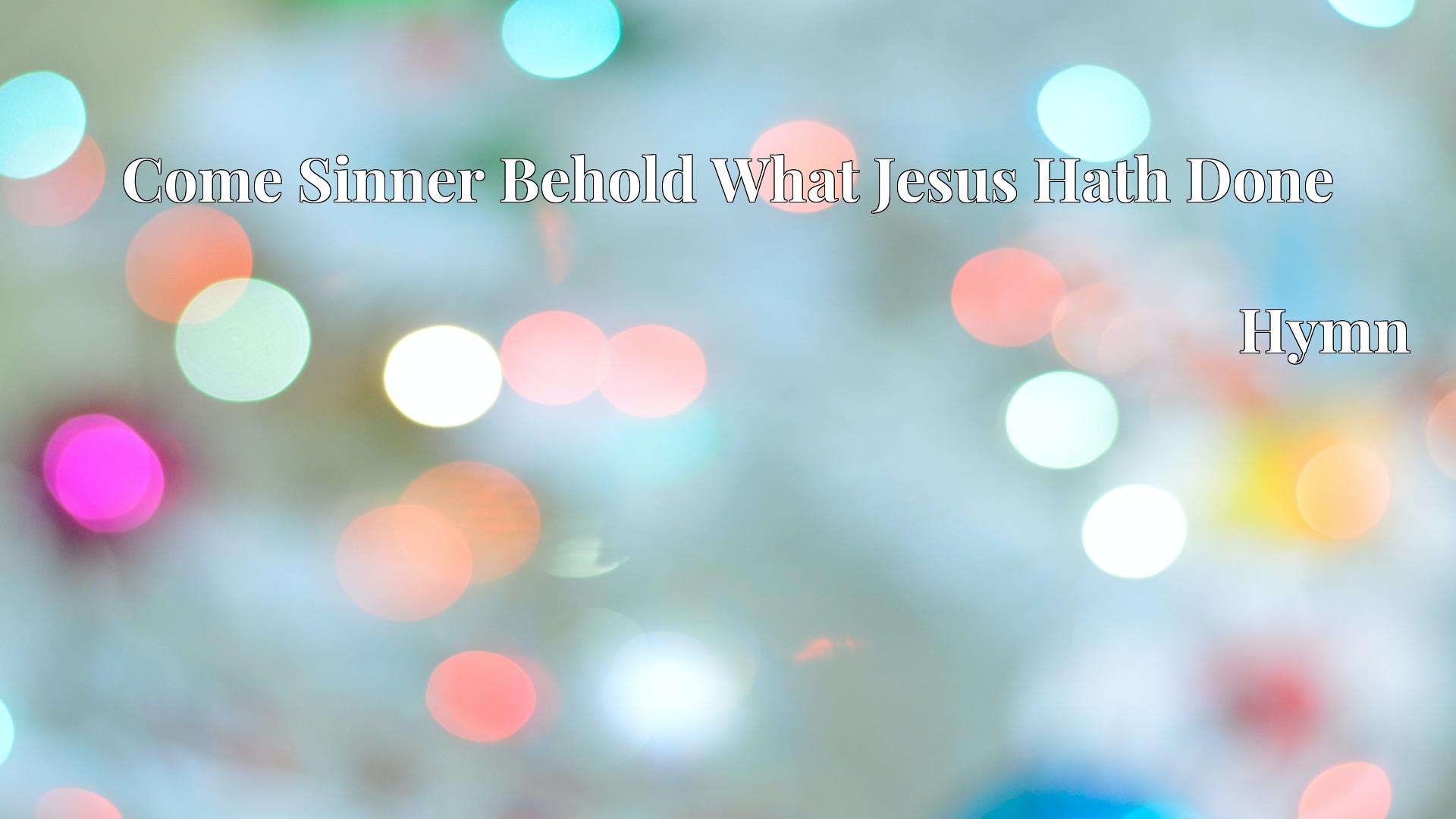 Come Sinner Behold What Jesus Hath Done - Hymn