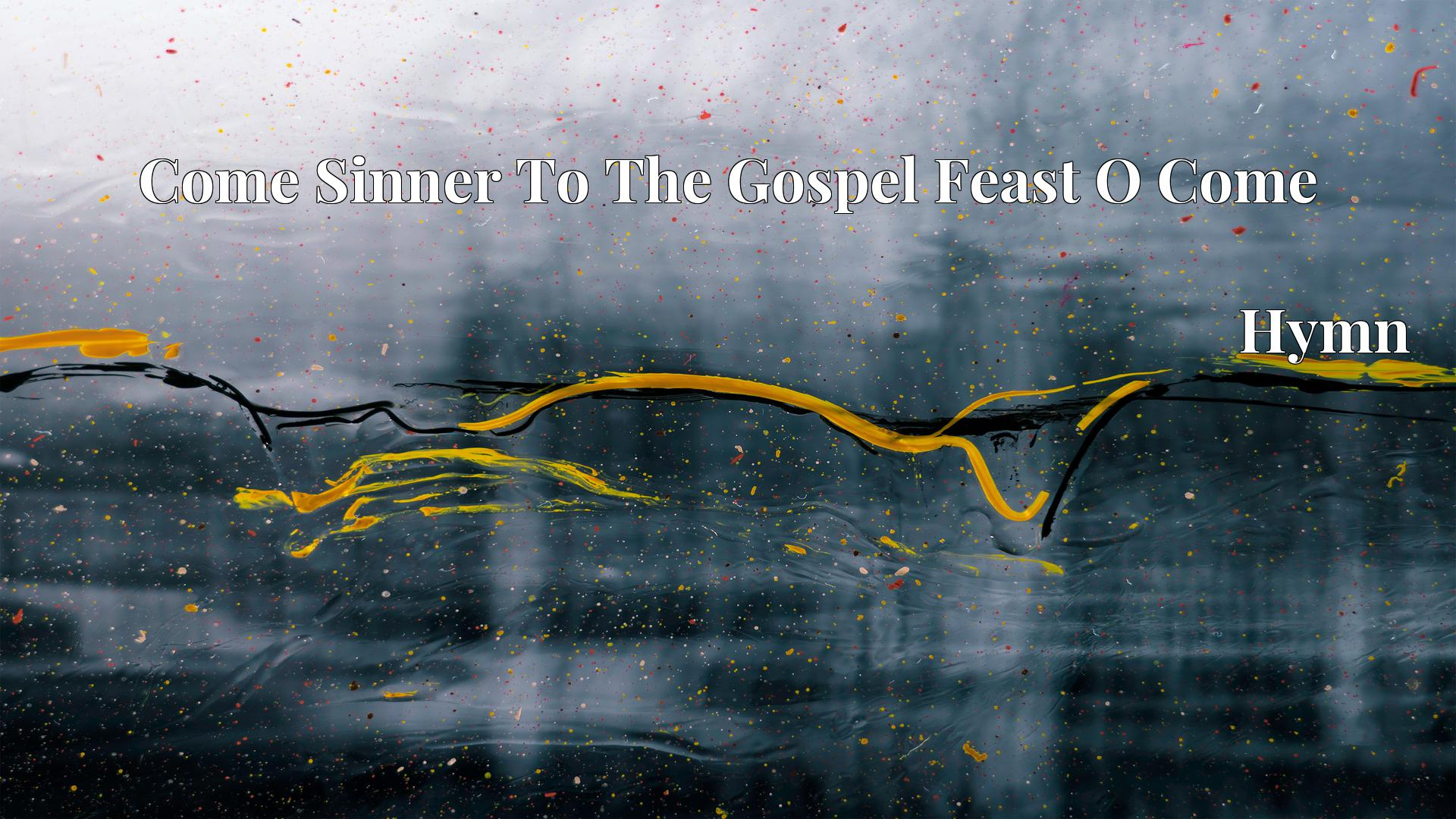 Come Sinner To The Gospel Feast O Come - Hymn