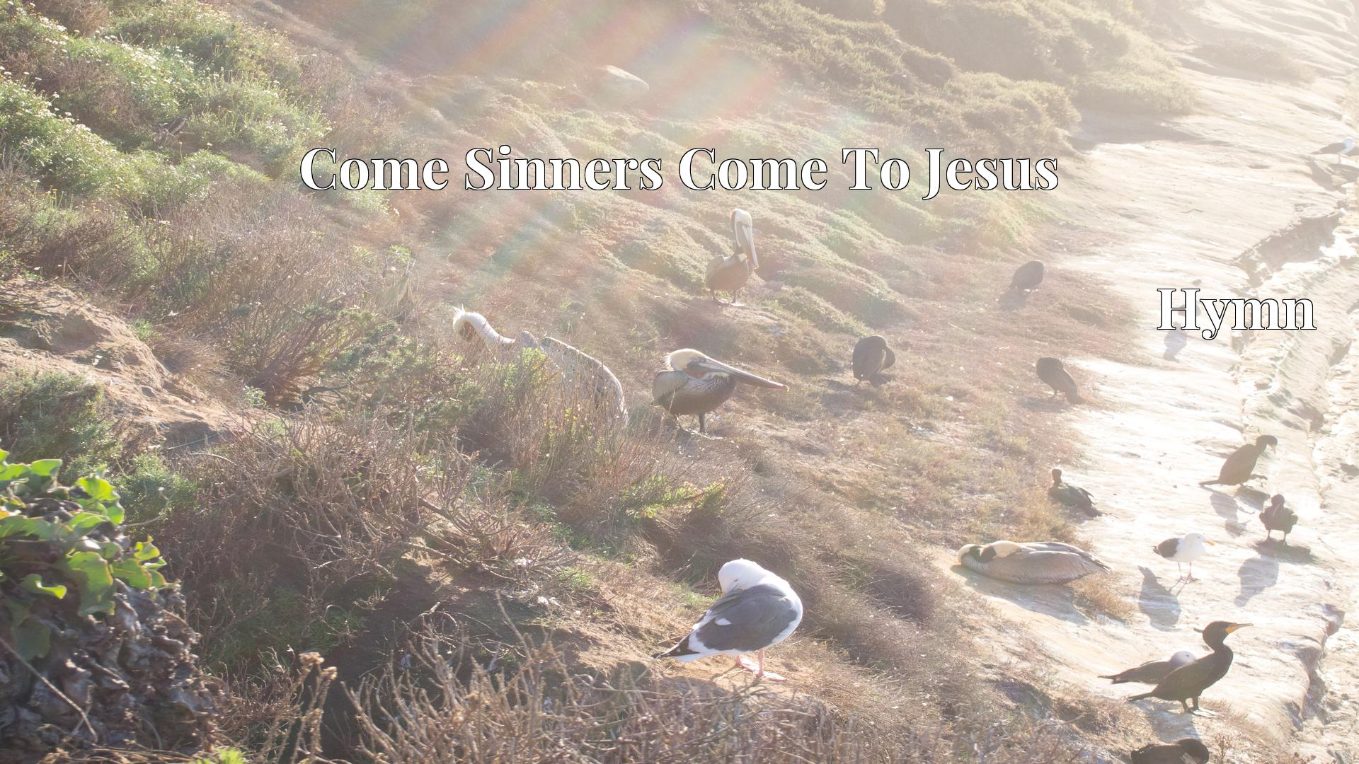 Come Sinners Come To Jesus - Hymn