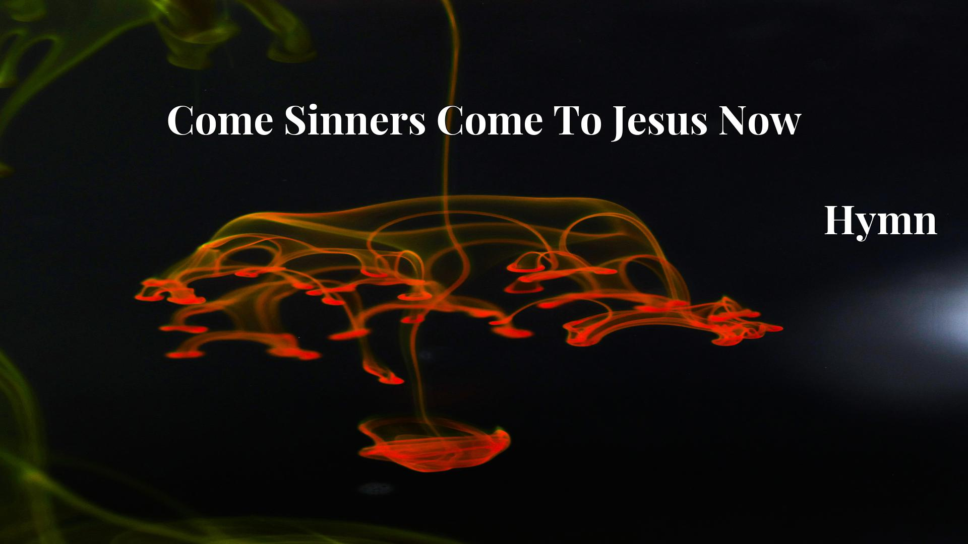 Come Sinners Come To Jesus Now - Hymn