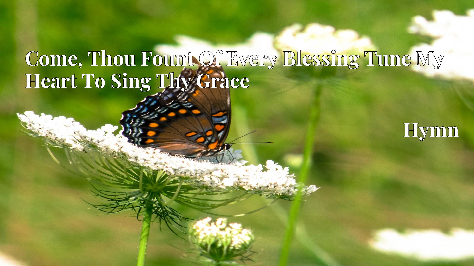 Come, Thou Fount Of Every Blessing Tune My Heart To Sing Thy Grace - Hymn