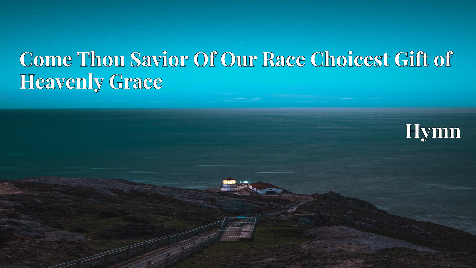 Come Thou Savior Of Our Race Choicest Gift of Heavenly Grace - Hymn