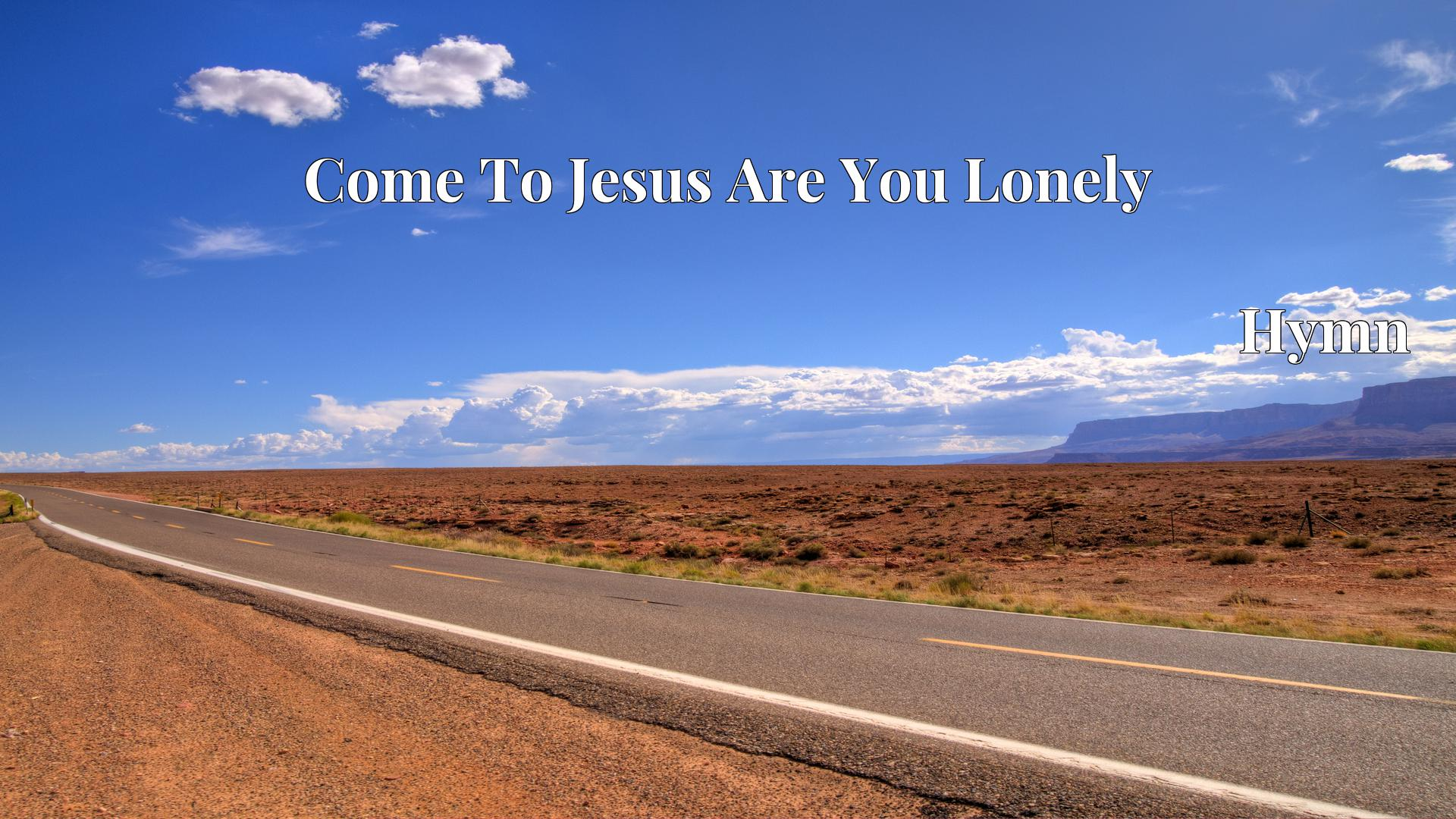 Come To Jesus Are You Lonely Hymn Lyric
