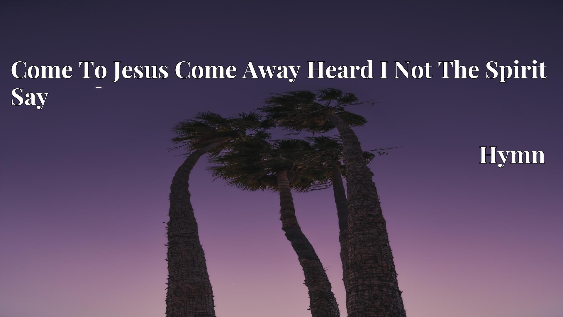 Come To Jesus Come Away Heard I Not The Spirit Say - Hymn