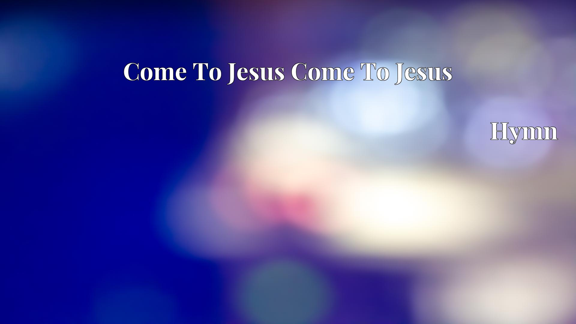 Come To Jesus Come To Jesus - Hymn