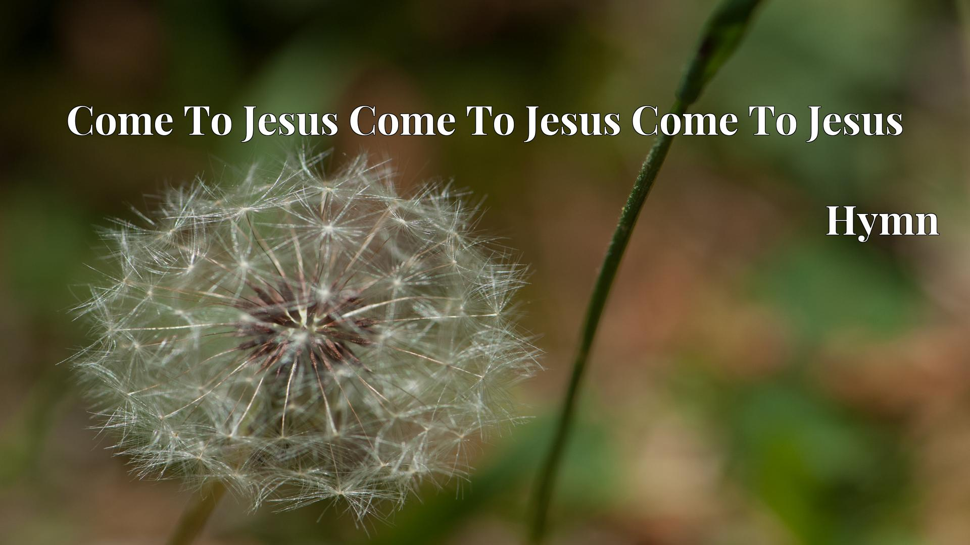 Come To Jesus Come To Jesus Come To Jesus - Hymn