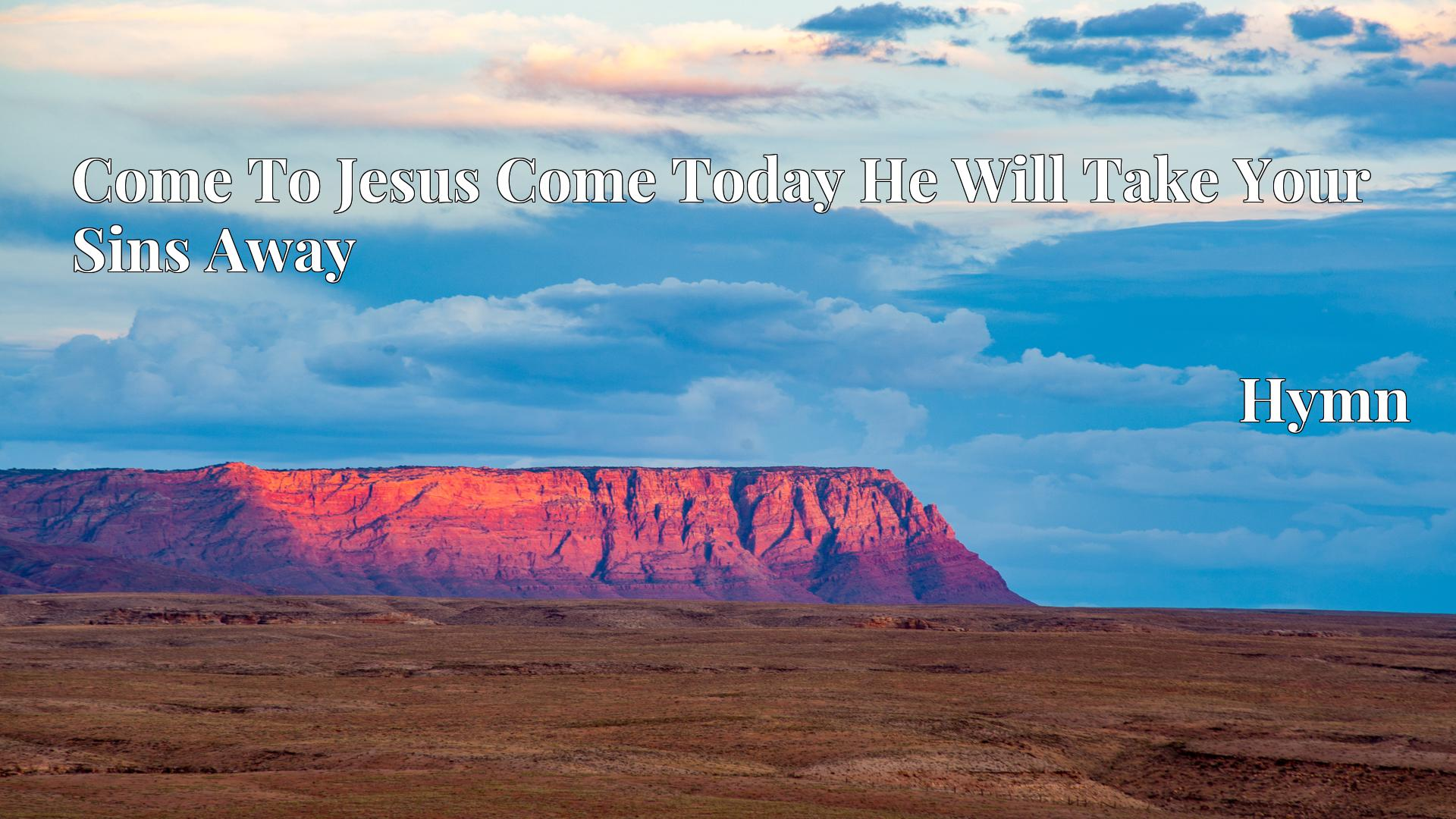 Come To Jesus Come Today He Will Take Your Sins Away - Hymn