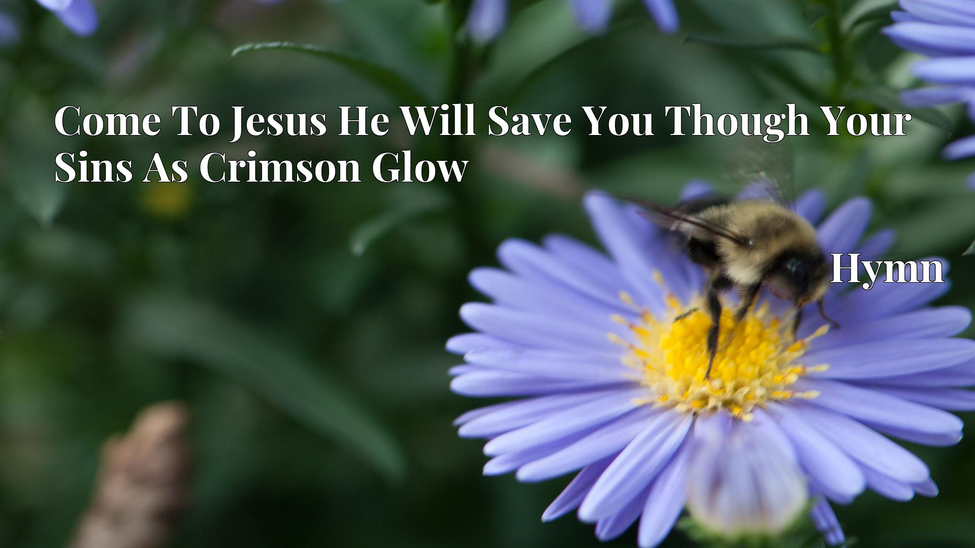 Come To Jesus He Will Save You Though Your Sins As Crimson Glow - Hymn