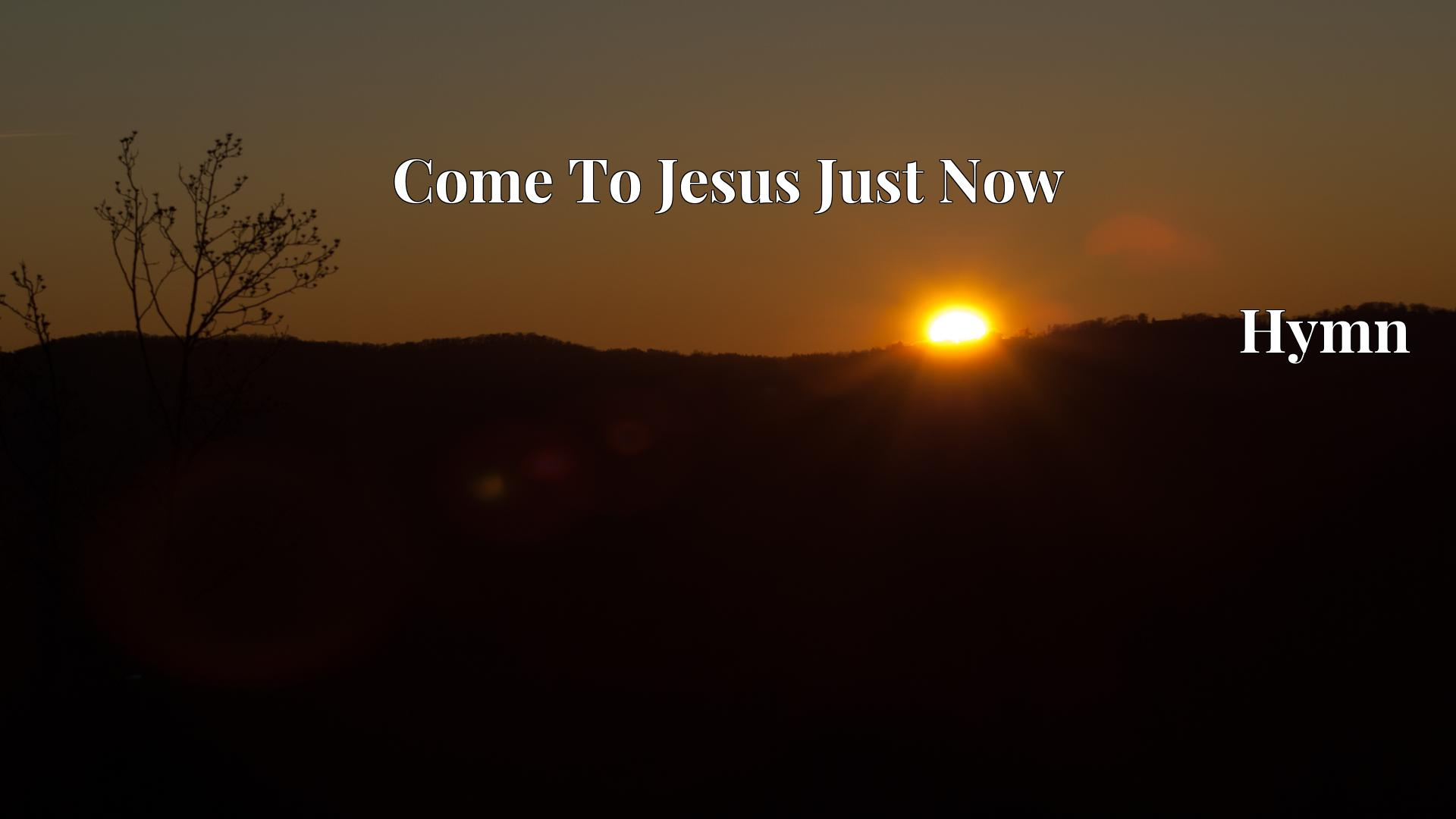 Come To Jesus Just Now Hymn Lyric
