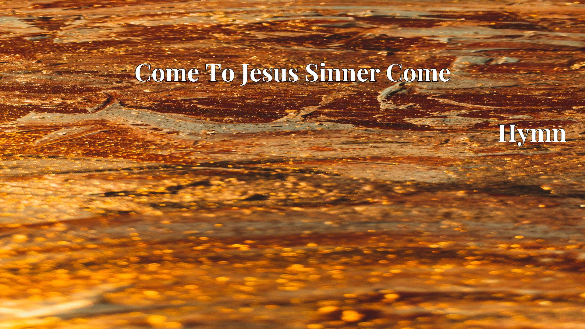 Come To Jesus Sinner Come - Hymn