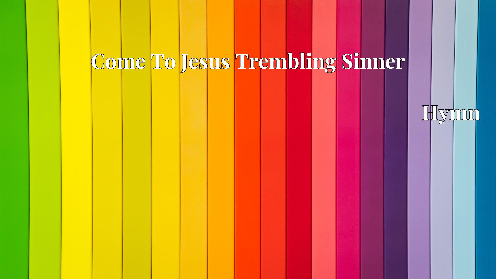 Come To Jesus Trembling Sinner Hymn Lyric