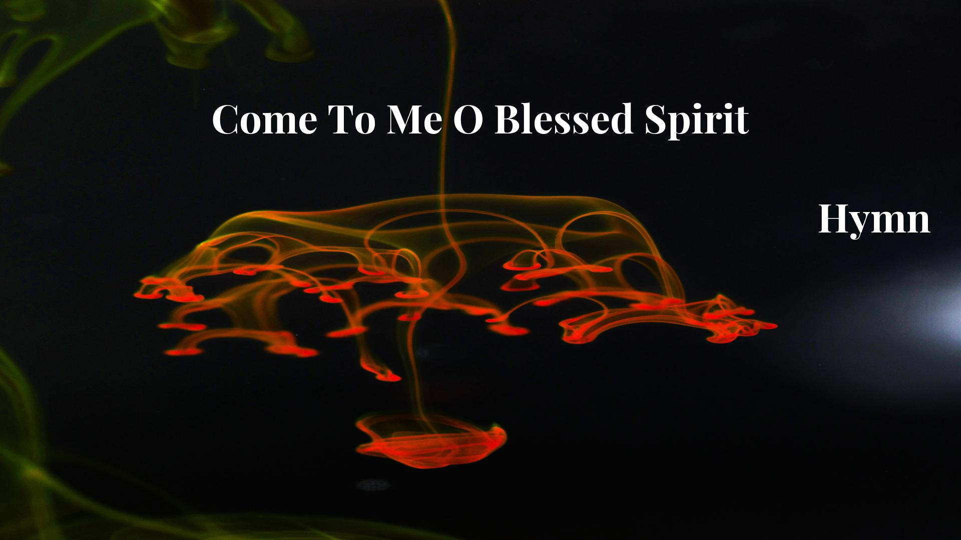 Come To Me O Blessed Spirit Hymn Lyric