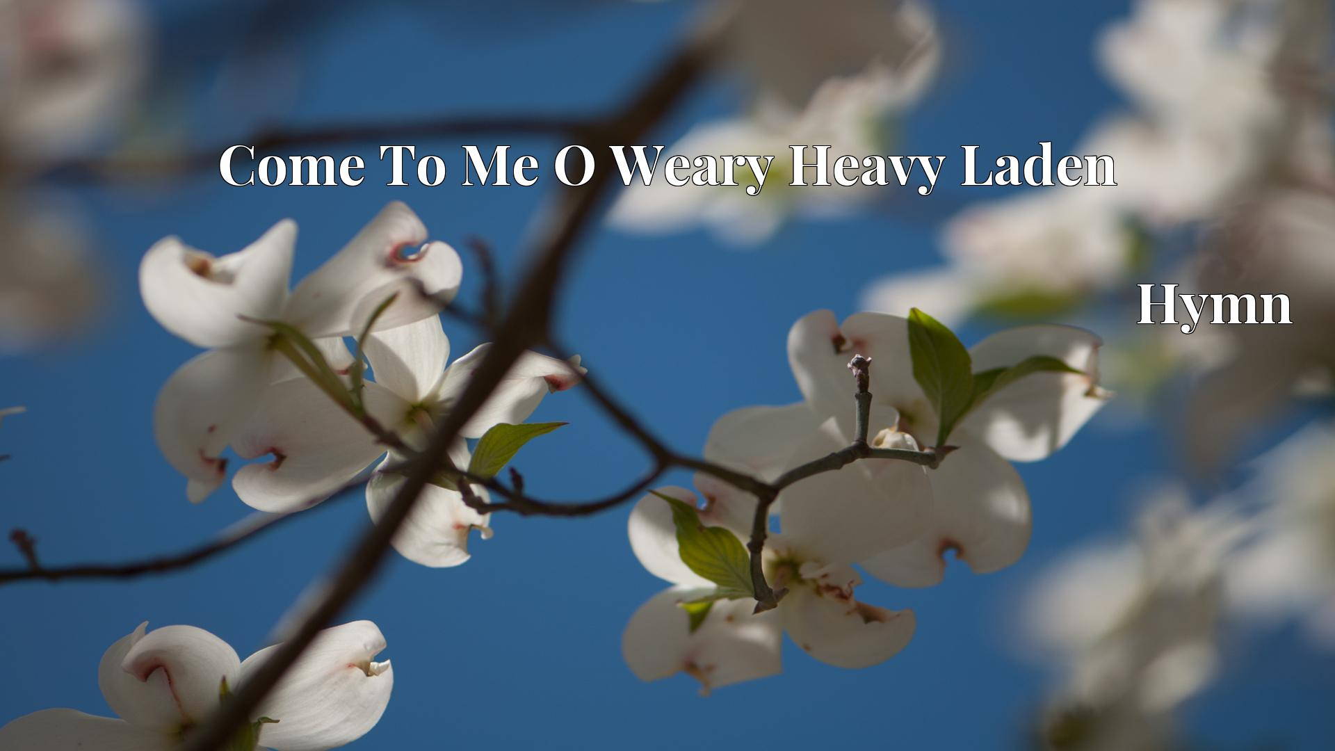 Come To Me O Weary Heavy Laden Hymn Lyric