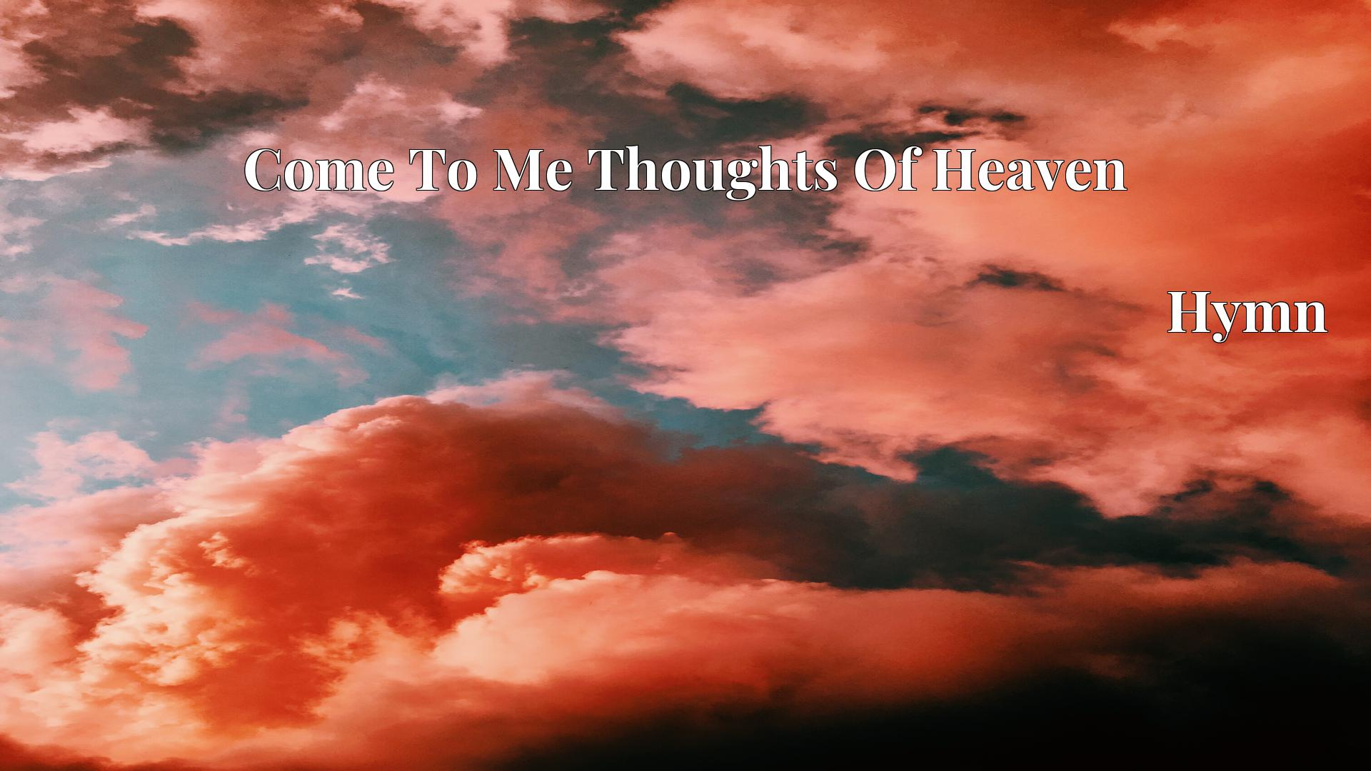 Come To Me Thoughts Of Heaven Hymn Lyric