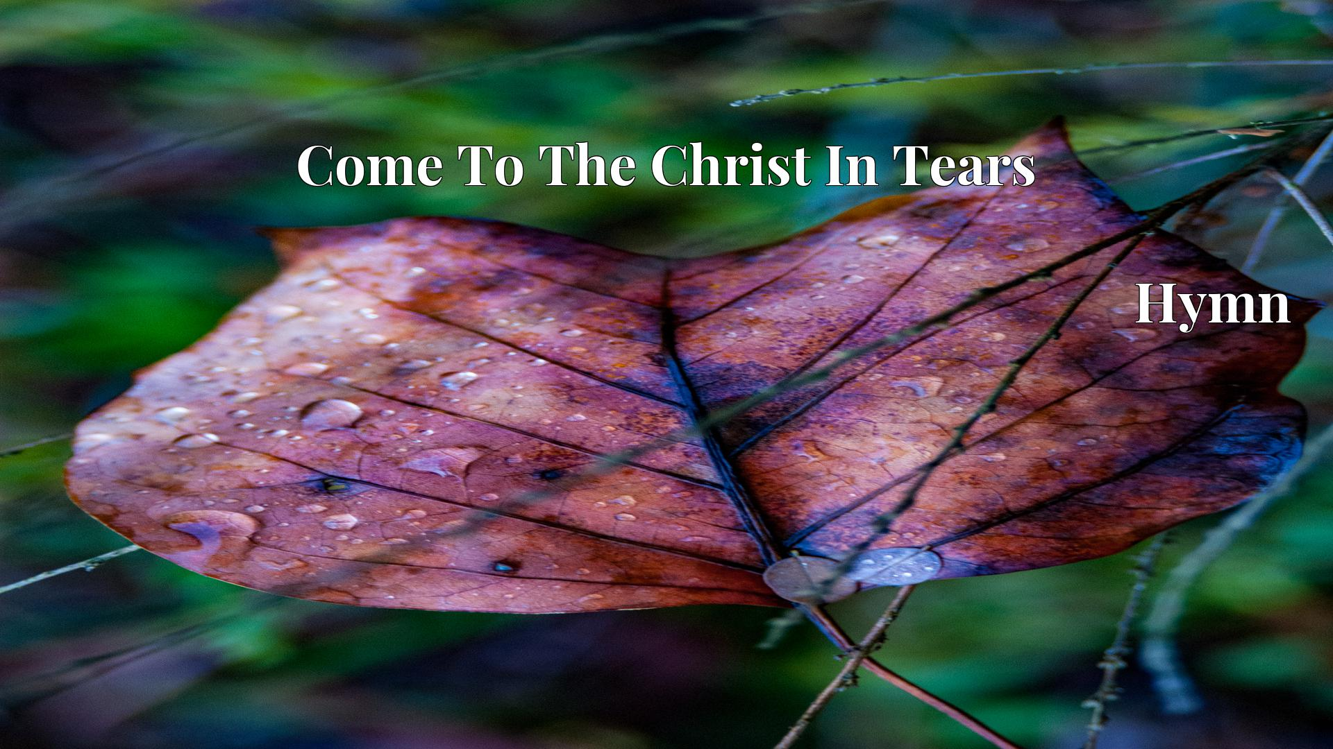 Come To The Christ In Tears Hymn Lyric