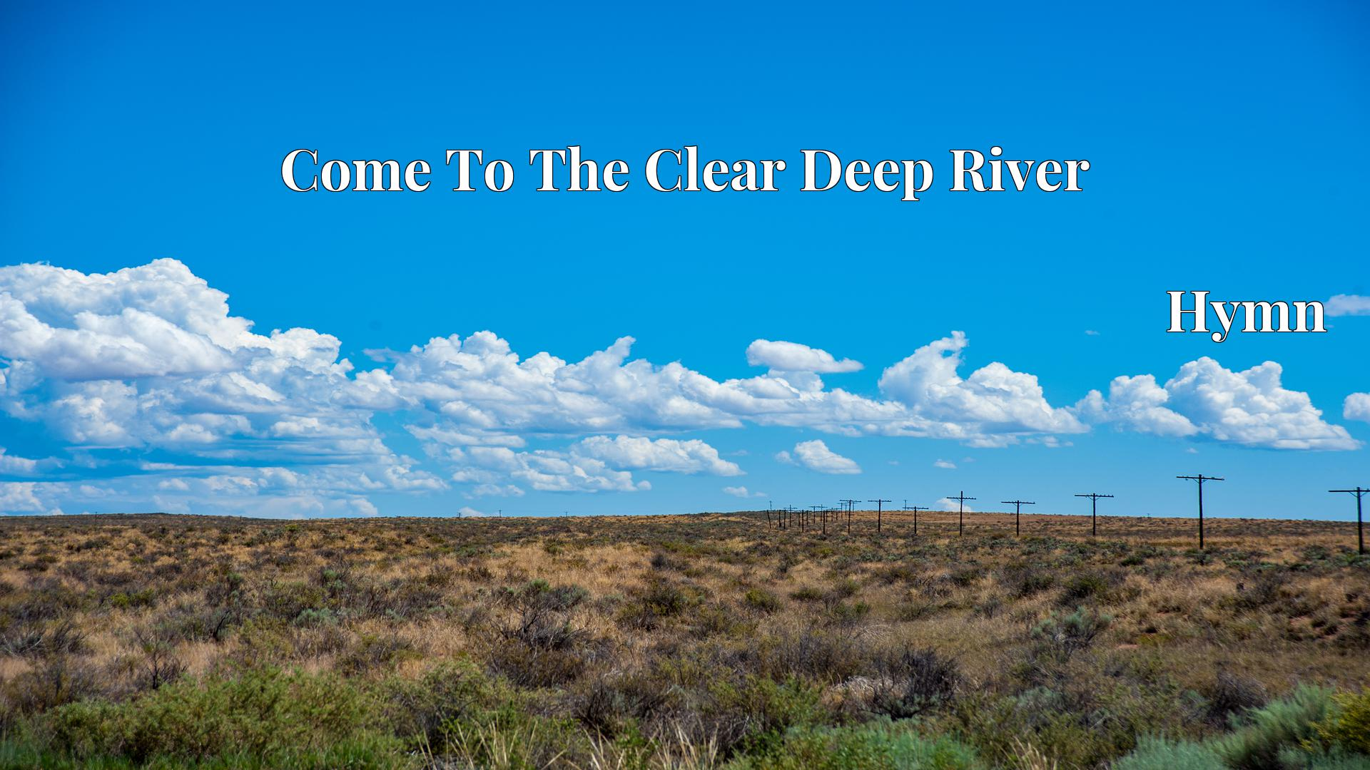 Come To The Clear Deep River Hymn Lyric
