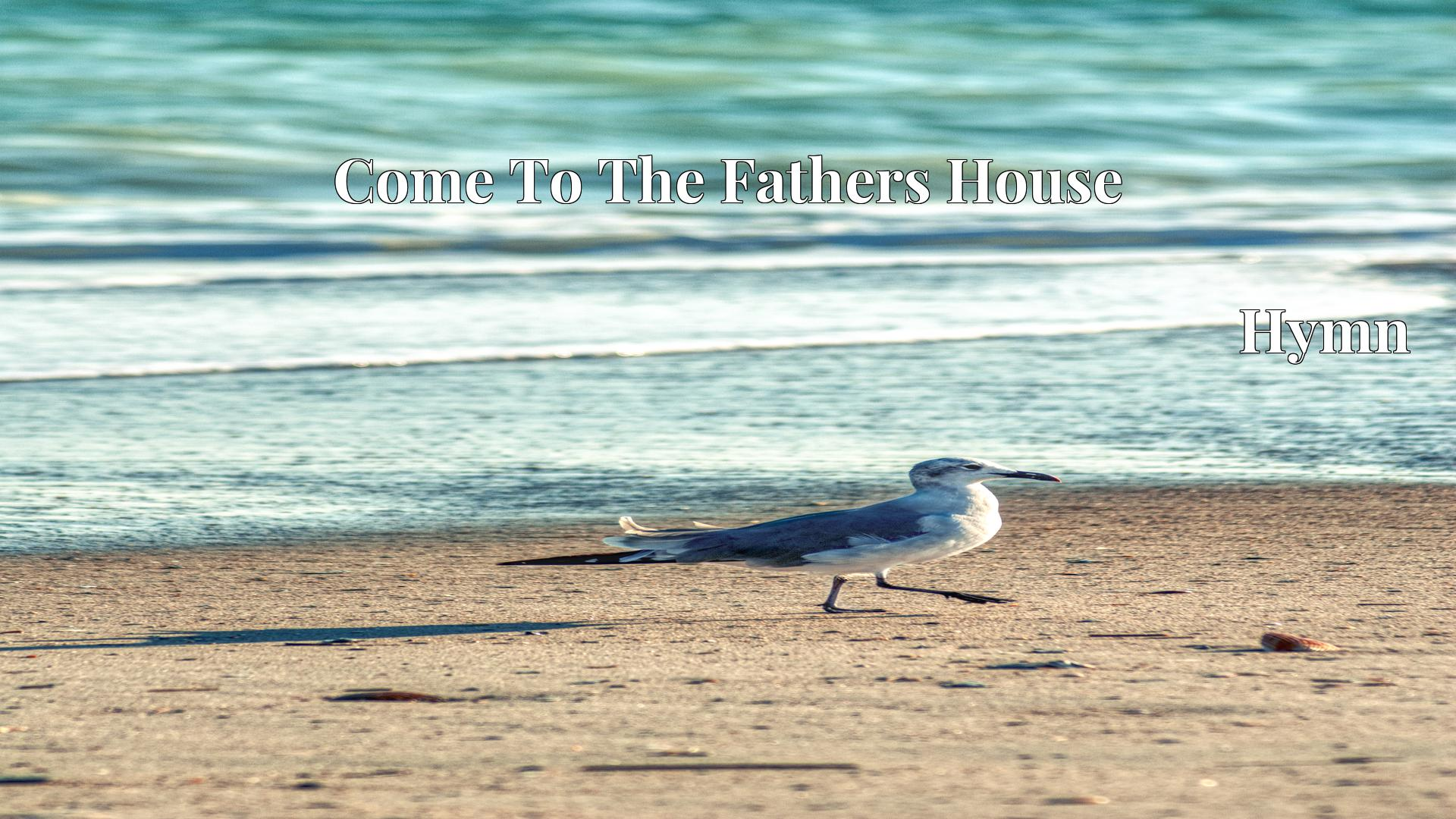 Come To The Fathers House Hymn Lyric