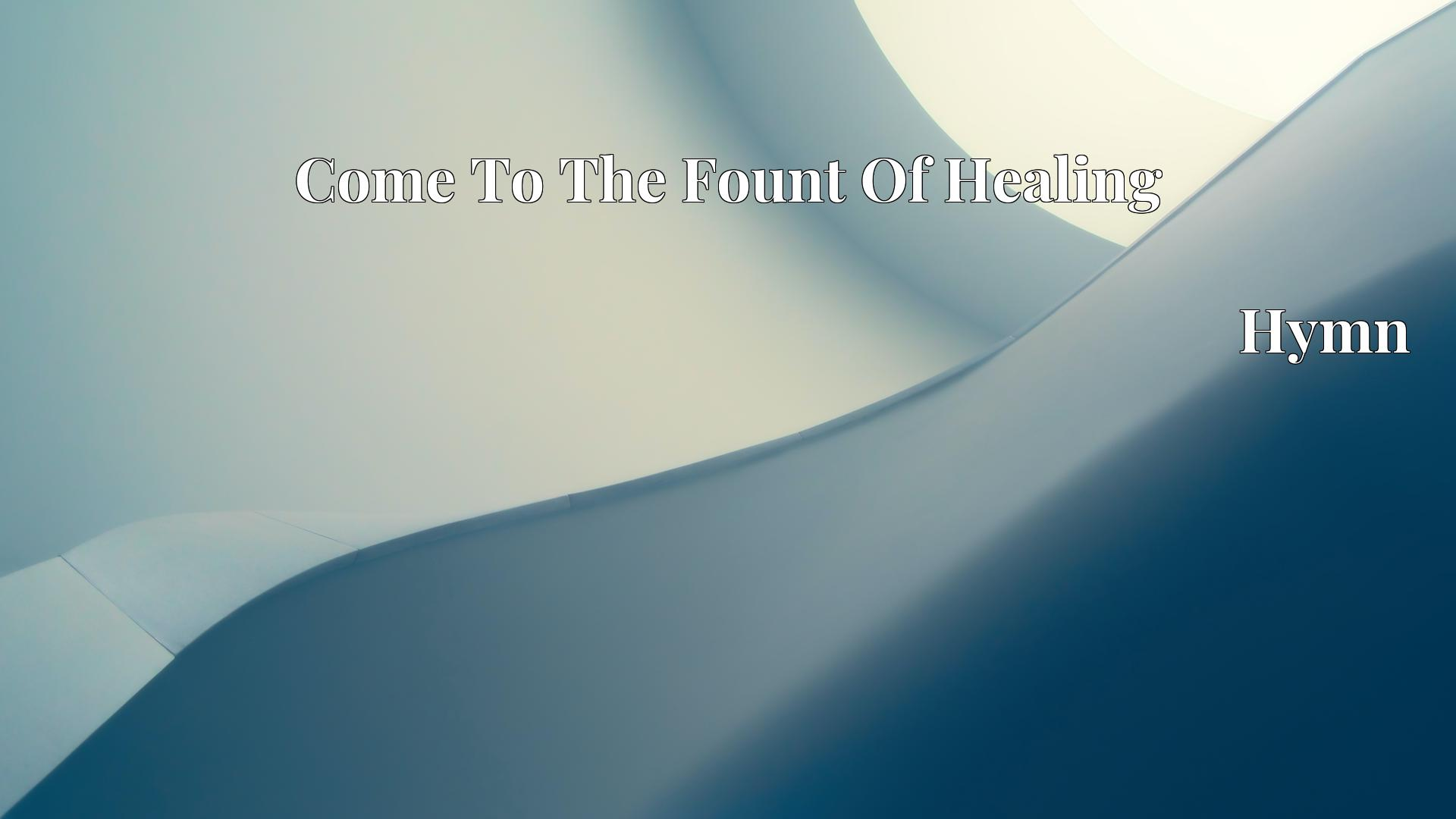 Come To The Fount Of Healing - Hymn