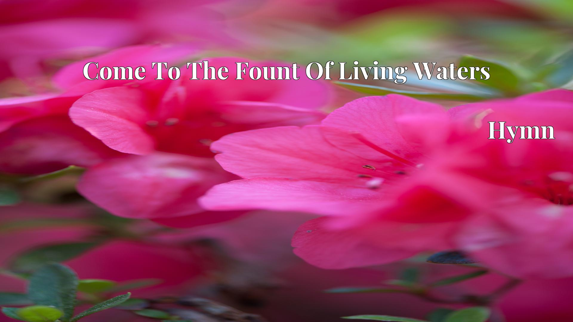Come To The Fount Of Living Waters - Hymn