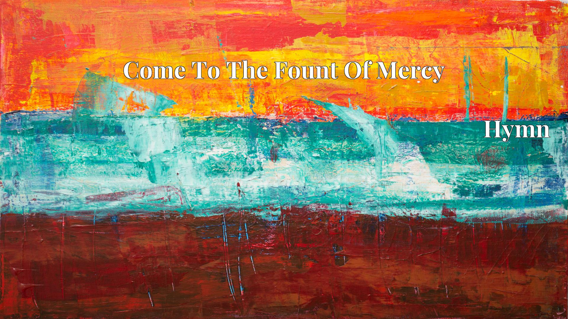 Come To The Fount Of Mercy - Hymn