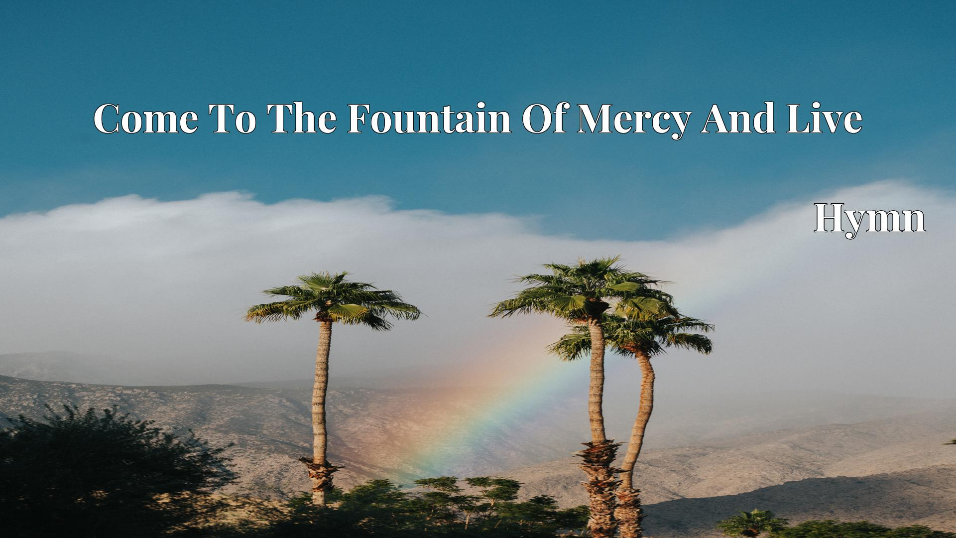 Come To The Fountain Of Mercy And Live - Hymn