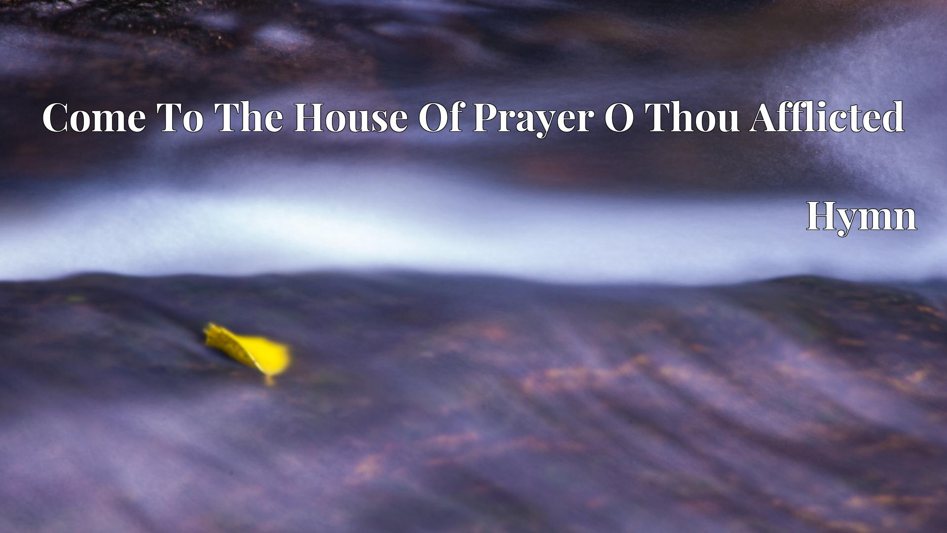 Come To The House Of Prayer O Thou Afflicted Hymn Lyric