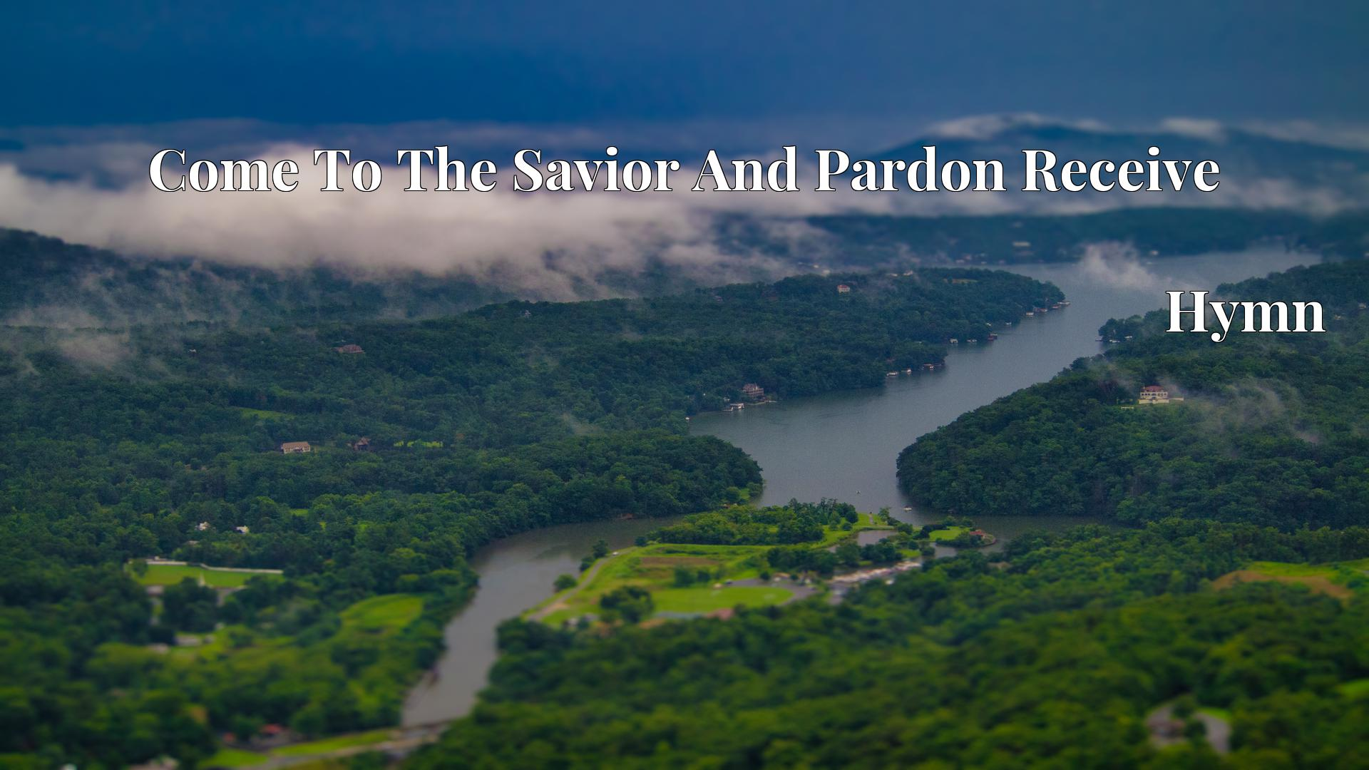 Come To The Savior And Pardon Receive - Hymn