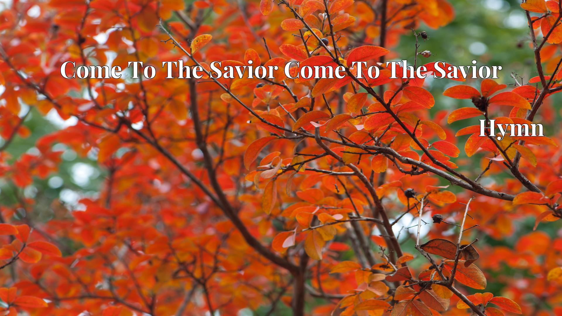Come To The Savior Come To The Savior - Hymn