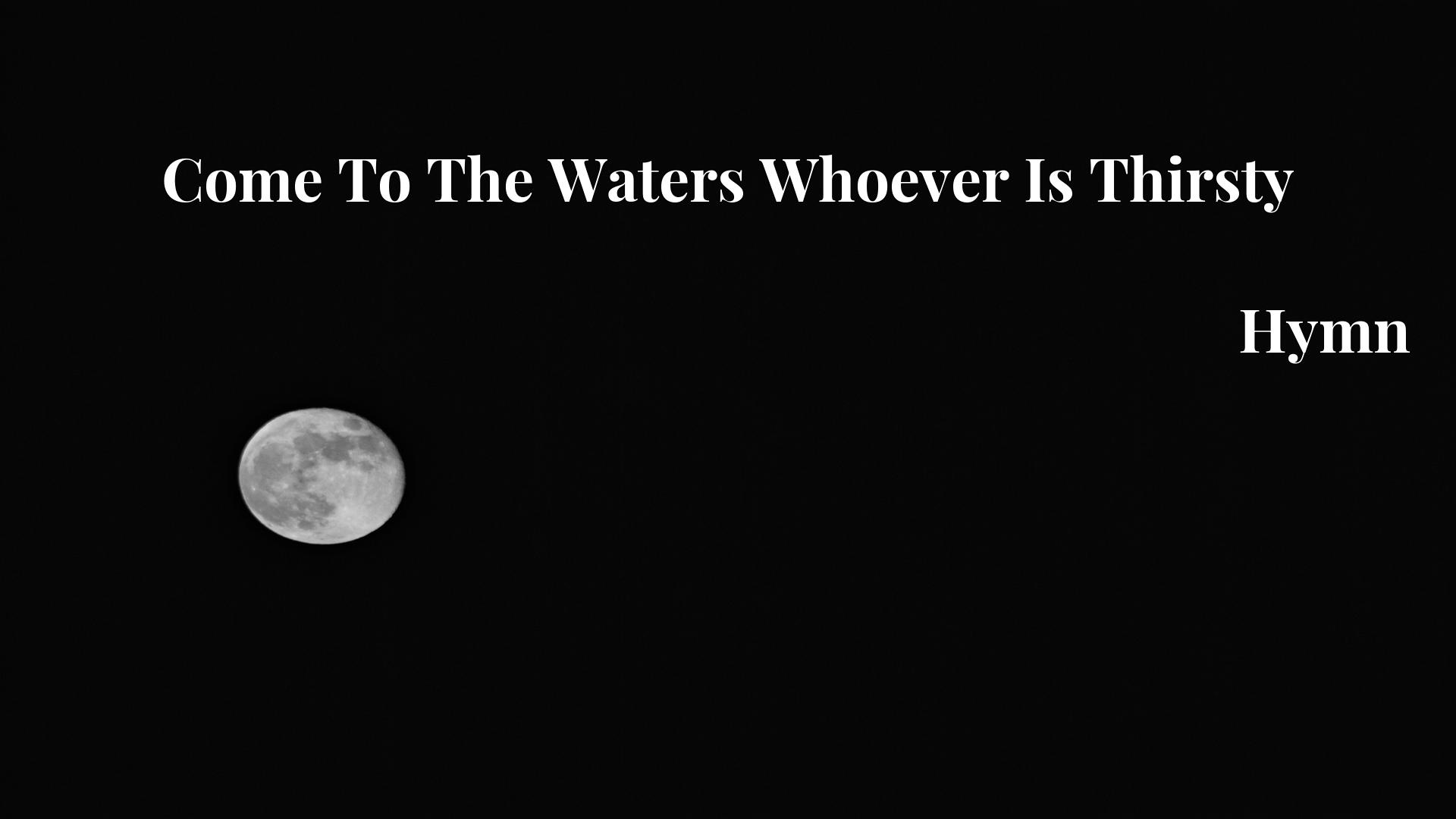 Come To The Waters Whoever Is Thirsty - Hymn