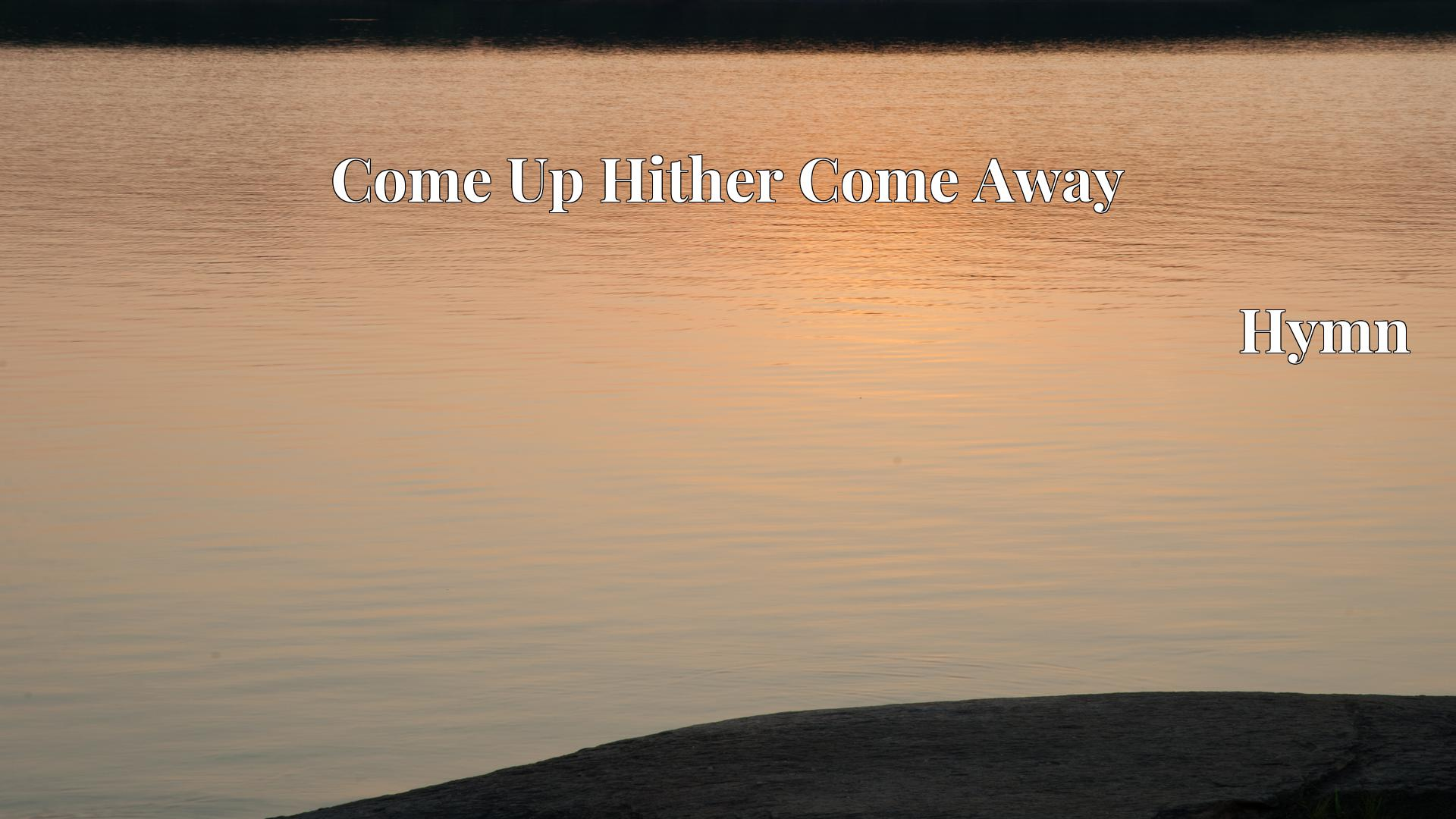 Come Up Hither Come Away - Hymn