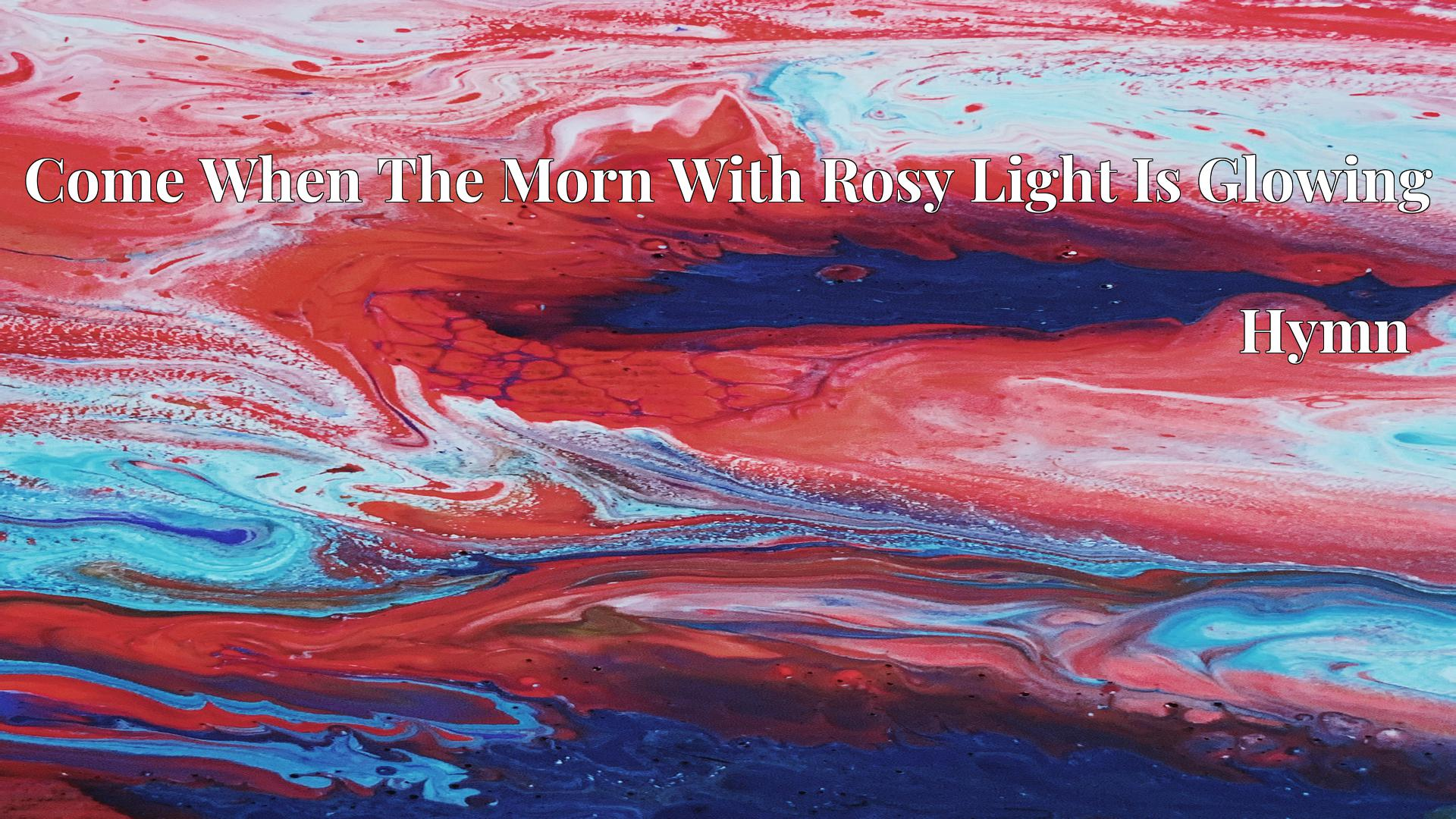 Come When The Morn With Rosy Light Is Glowing - Hymn