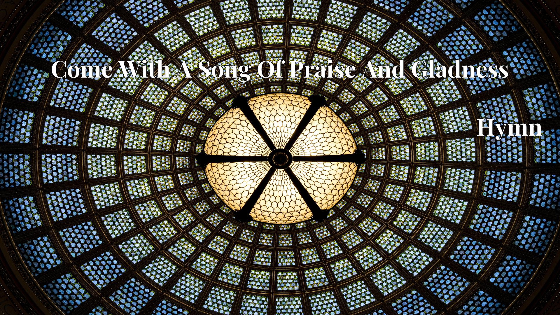 Come With A Song Of Praise And Gladness - Hymn