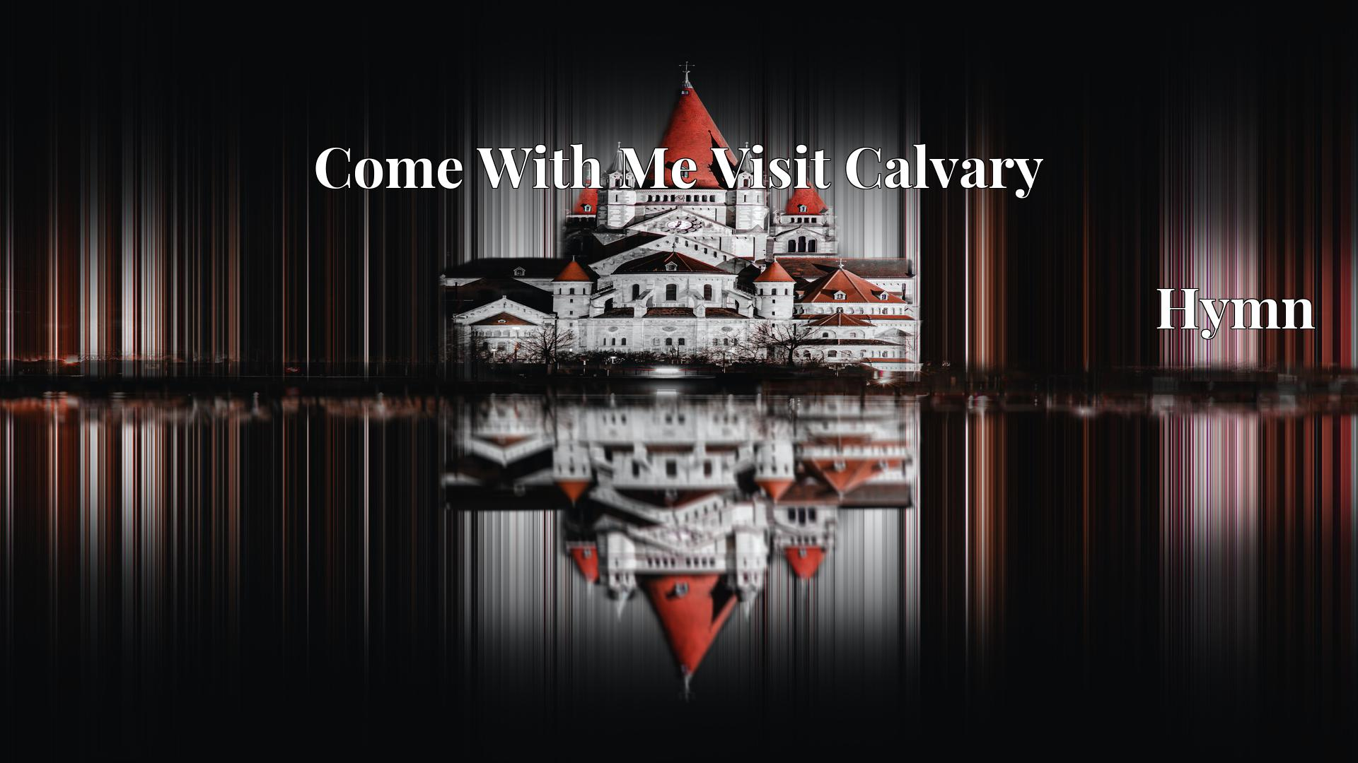 Come With Me Visit Calvary - Hymn