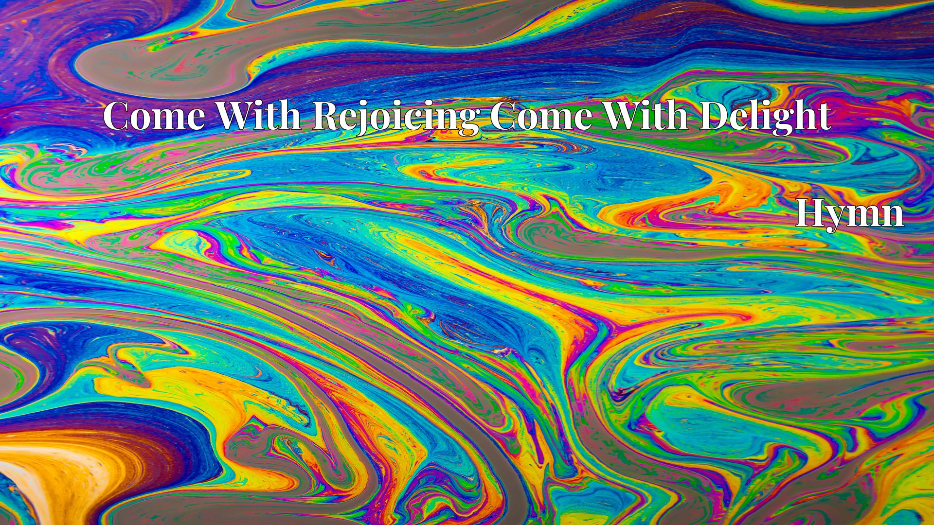 Come With Rejoicing Come With Delight - Hymn