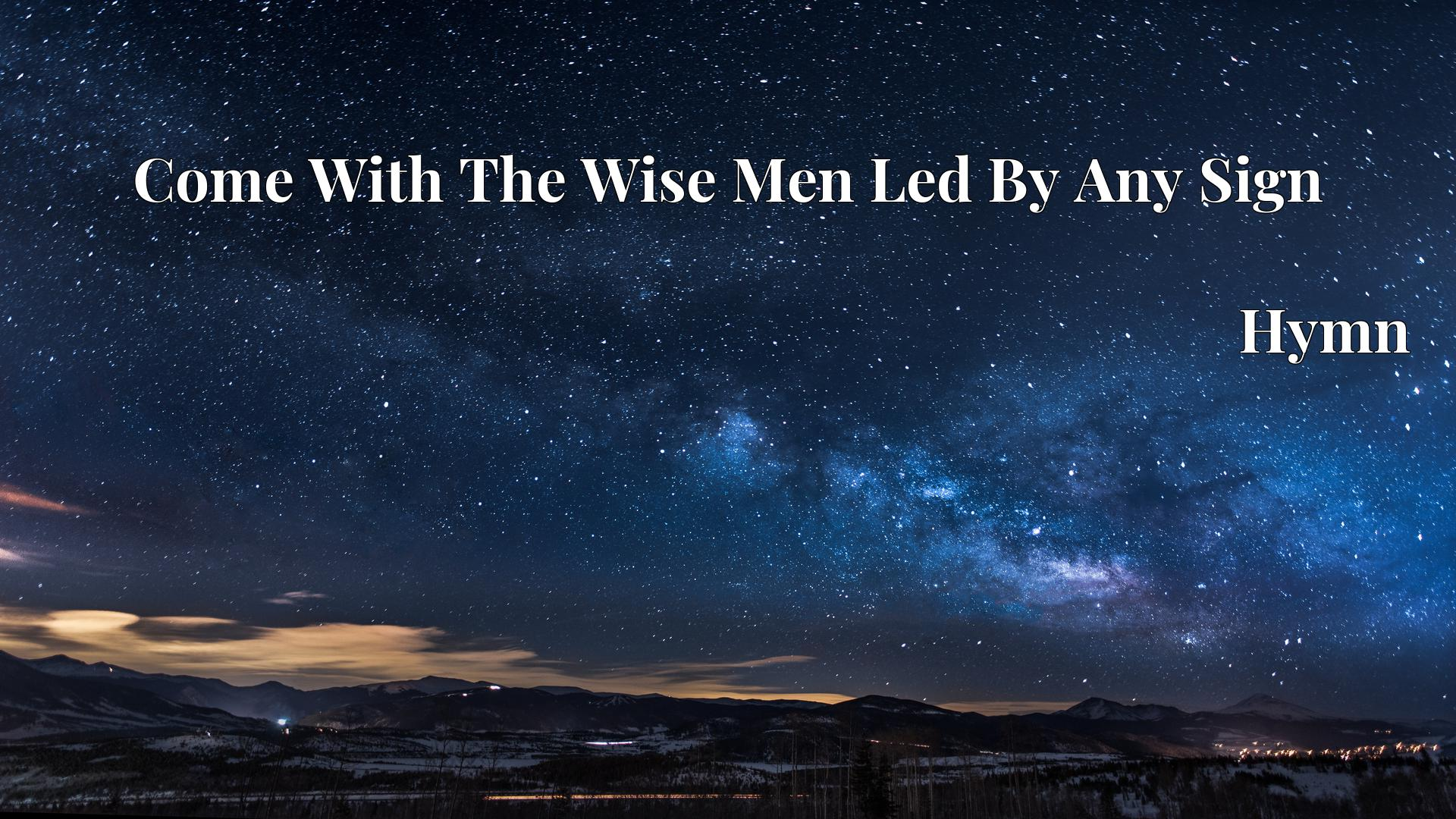 Come With The Wise Men Led By Any Sign - Hymn