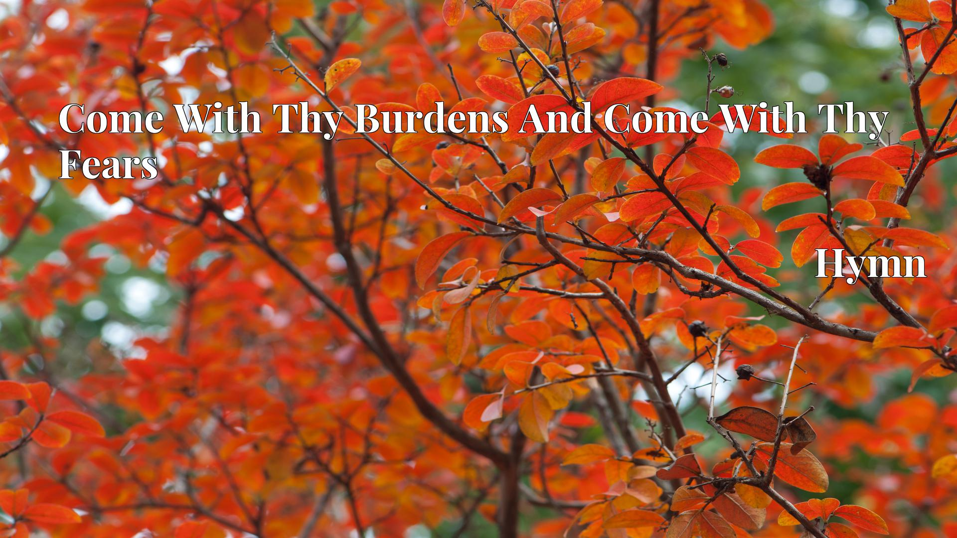 Come With Thy Burdens And Come With Thy Fears - Hymn