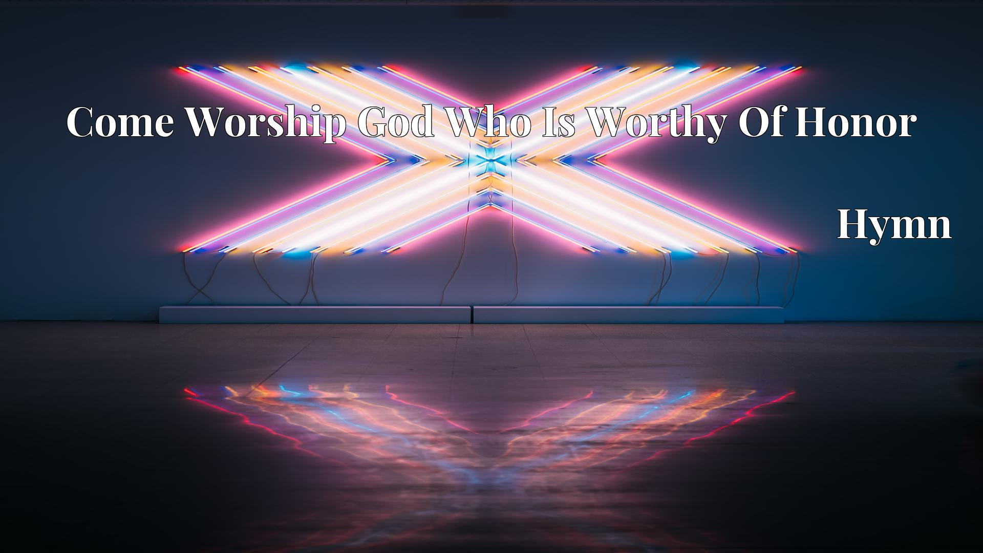 Come Worship God Who Is Worthy Of Honor - Hymn