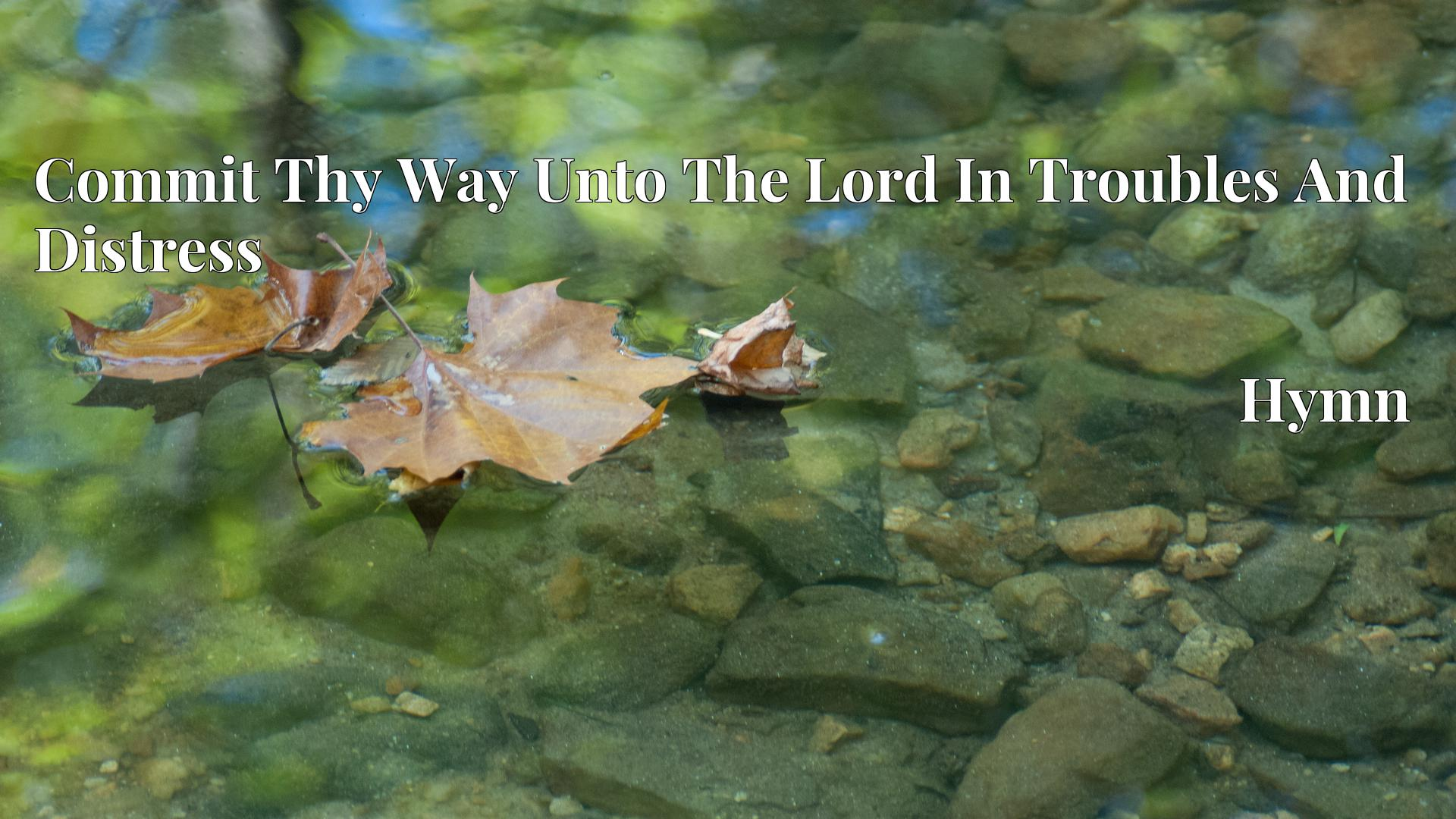 Commit Thy Way Unto The Lord In Troubles And Distress - Hymn
