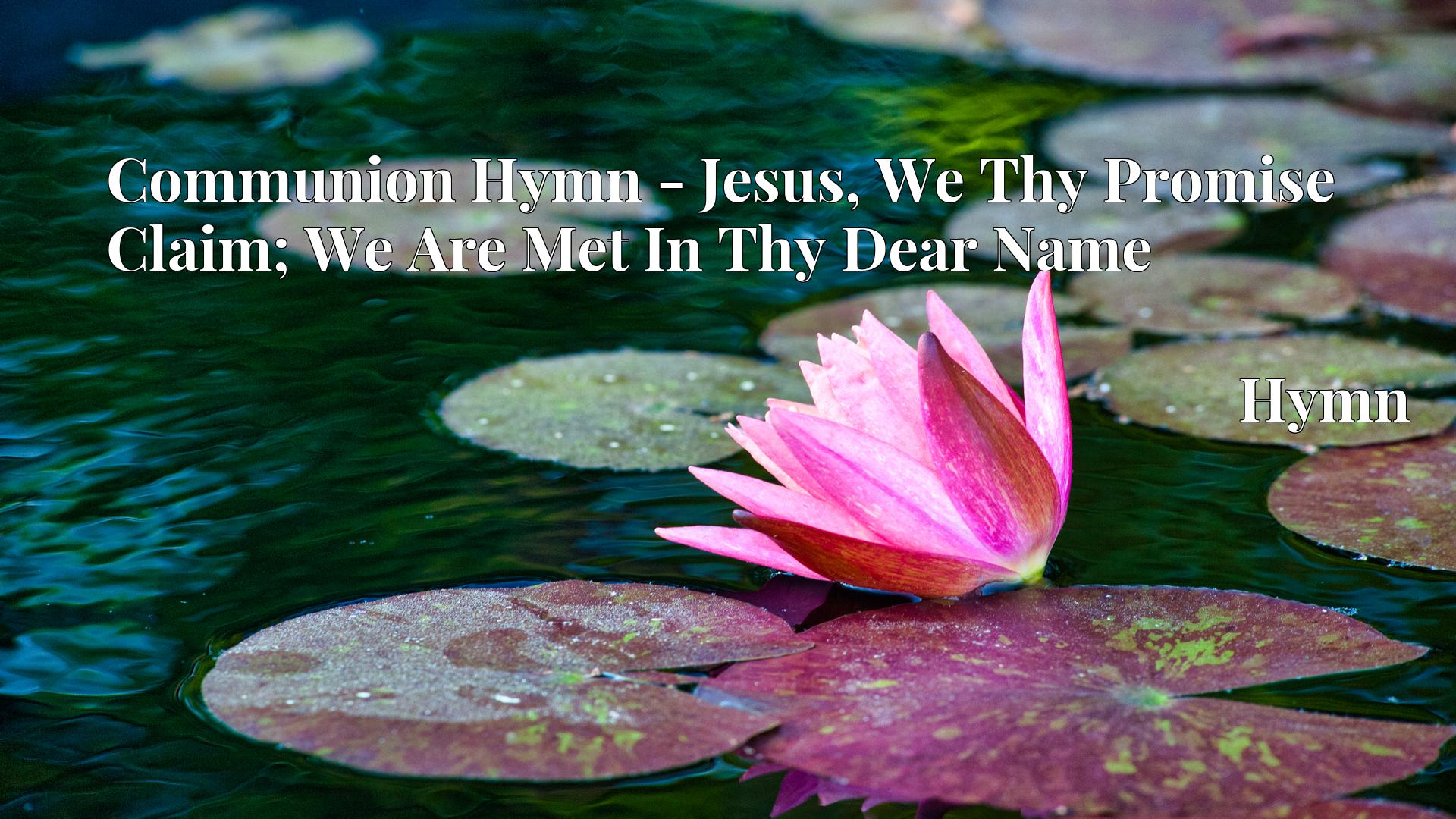 Communion Hymn - Jesus, We Thy Promise Claim; We Are Met In Thy Dear Name - Hymn