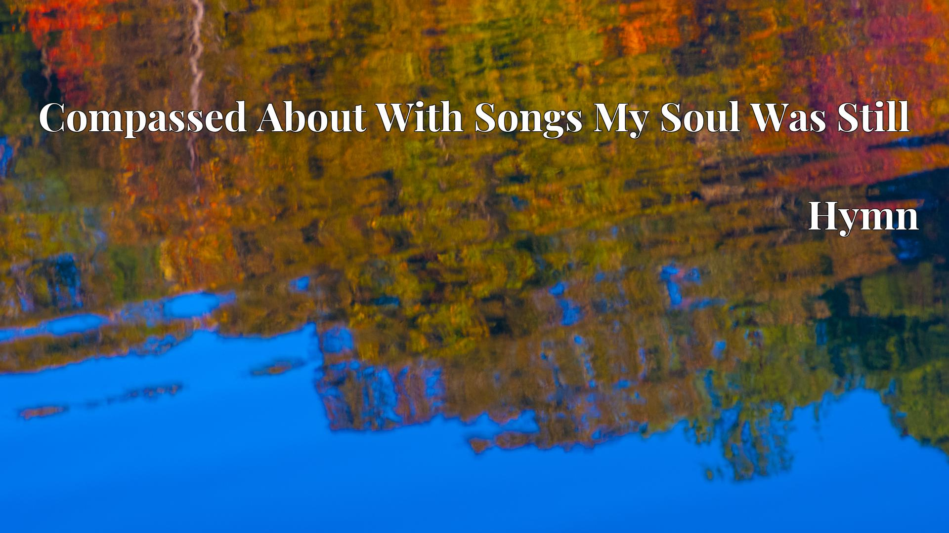 Compassed About With Songs My Soul Was Still - Hymn