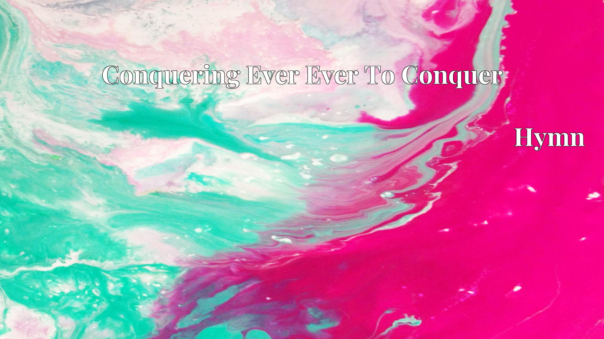Conquering Ever Ever To Conquer - Hymn